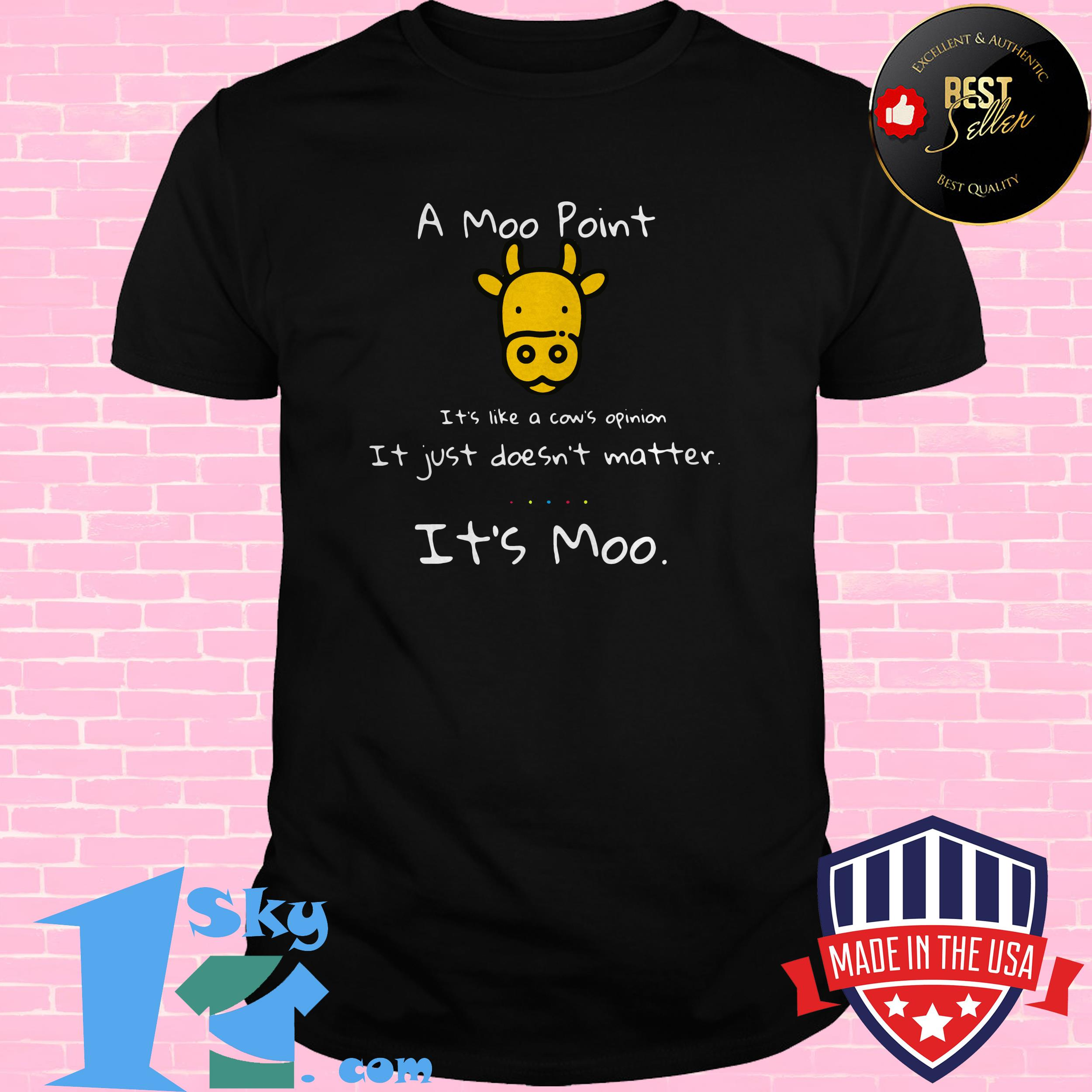 a moo point its like a cows opinion it just doesnt matter its moo shirt - A moo point its like a cows opinion it just doesn't matter it's moo shirt