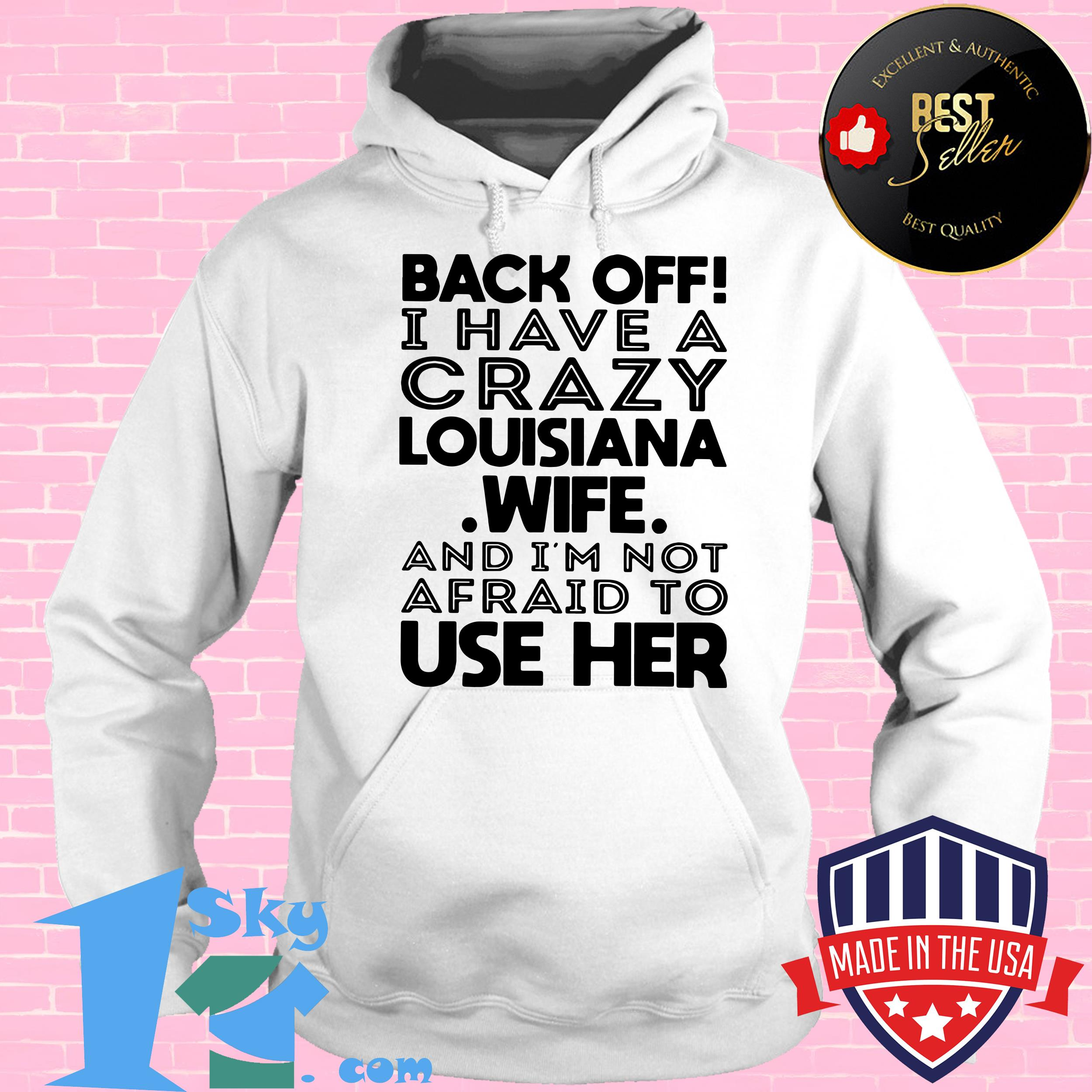 back off i have a crazy louisiana wife and i am not afraid to use her hoodie - Back Off I Have A Crazy Louisiana Wife And I Am Not Afraid To Use Her shirt