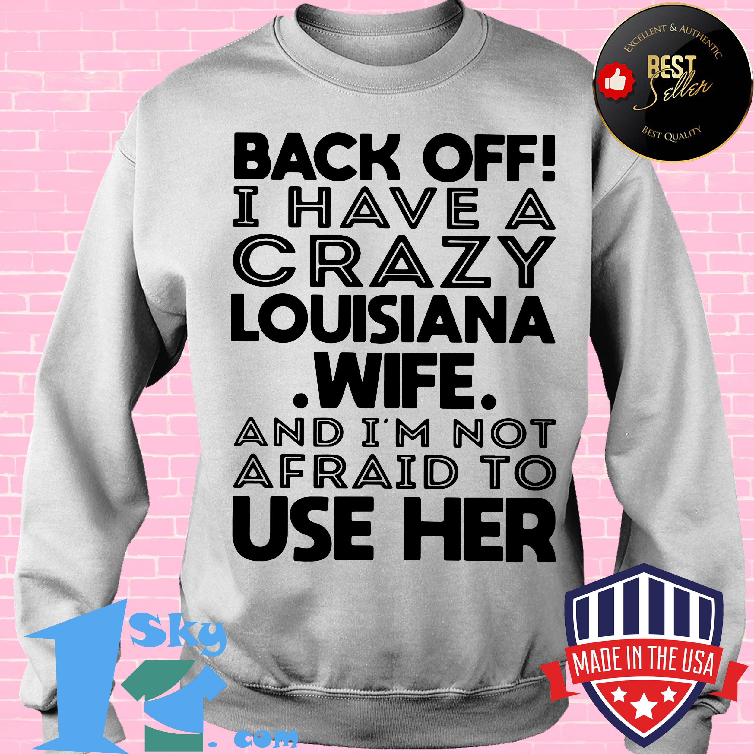 back off i have a crazy louisiana wife and i am not afraid to use her sweatshirt - Back Off I Have A Crazy Louisiana Wife And I Am Not Afraid To Use Her shirt