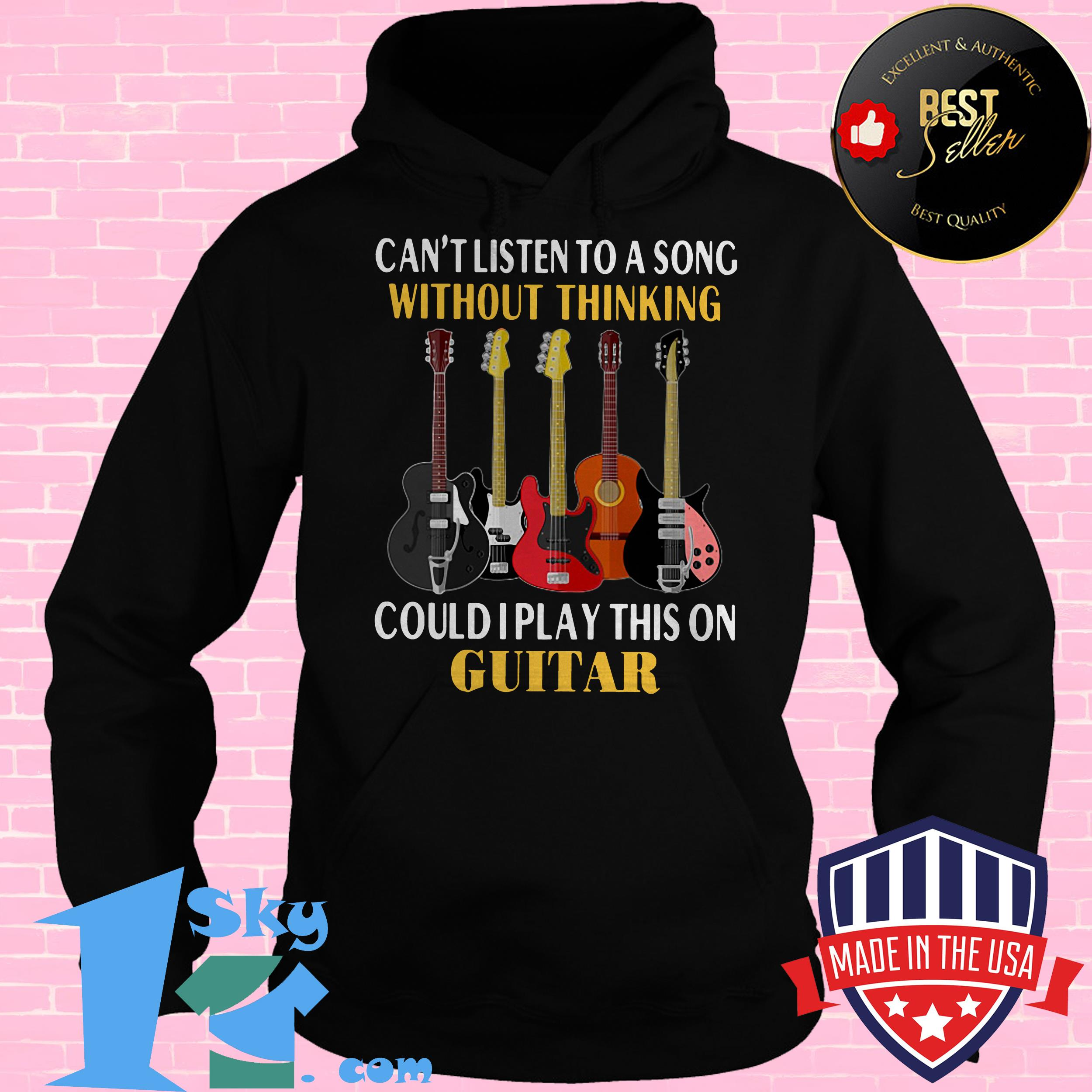 cant listen to a song without thinking could i play this on guitar hoodie - Can't Listen To A Song Without Thinking Could I Play This On Guitar shirt