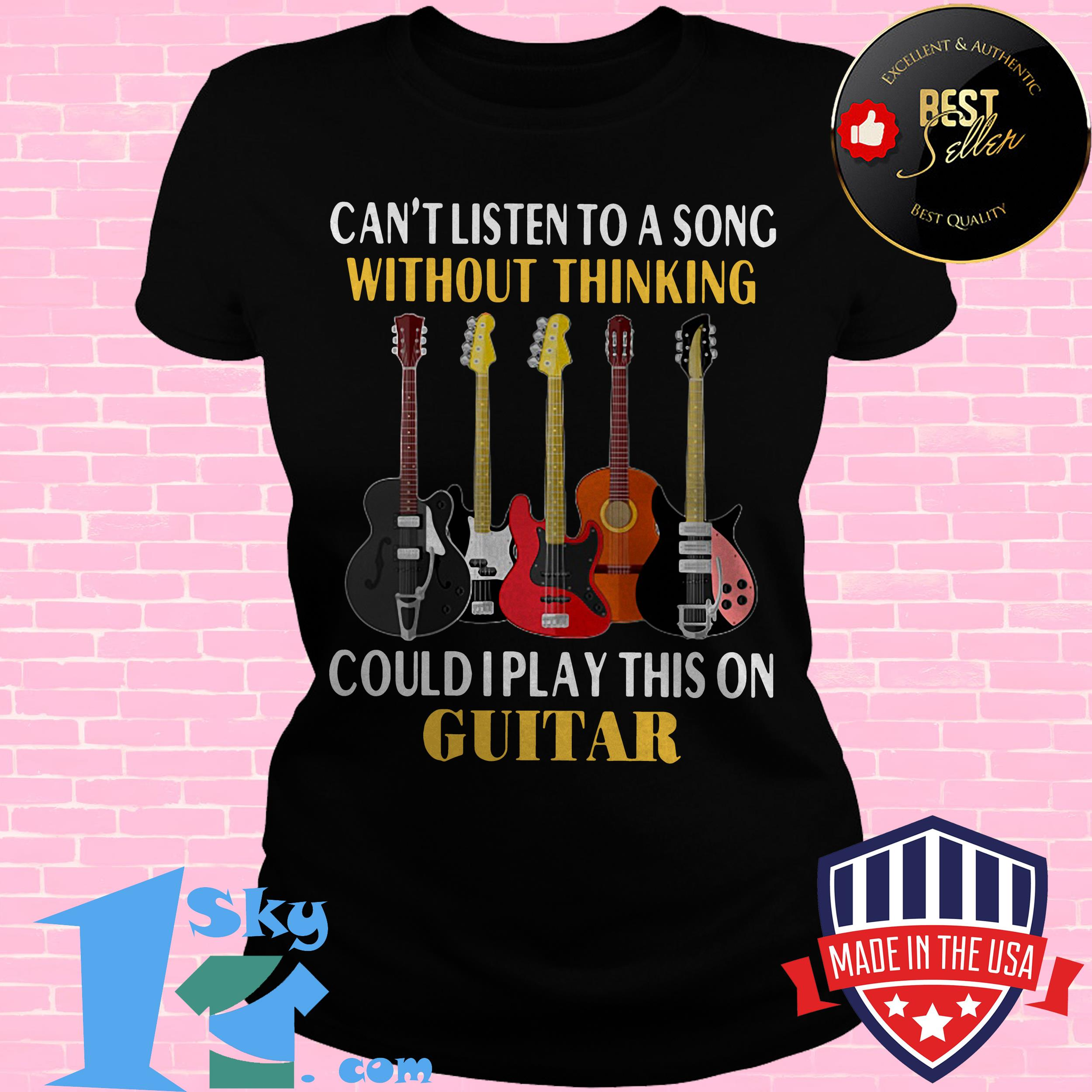 cant listen to a song without thinking could i play this on guitar ladies tee - Can't Listen To A Song Without Thinking Could I Play This On Guitar shirt