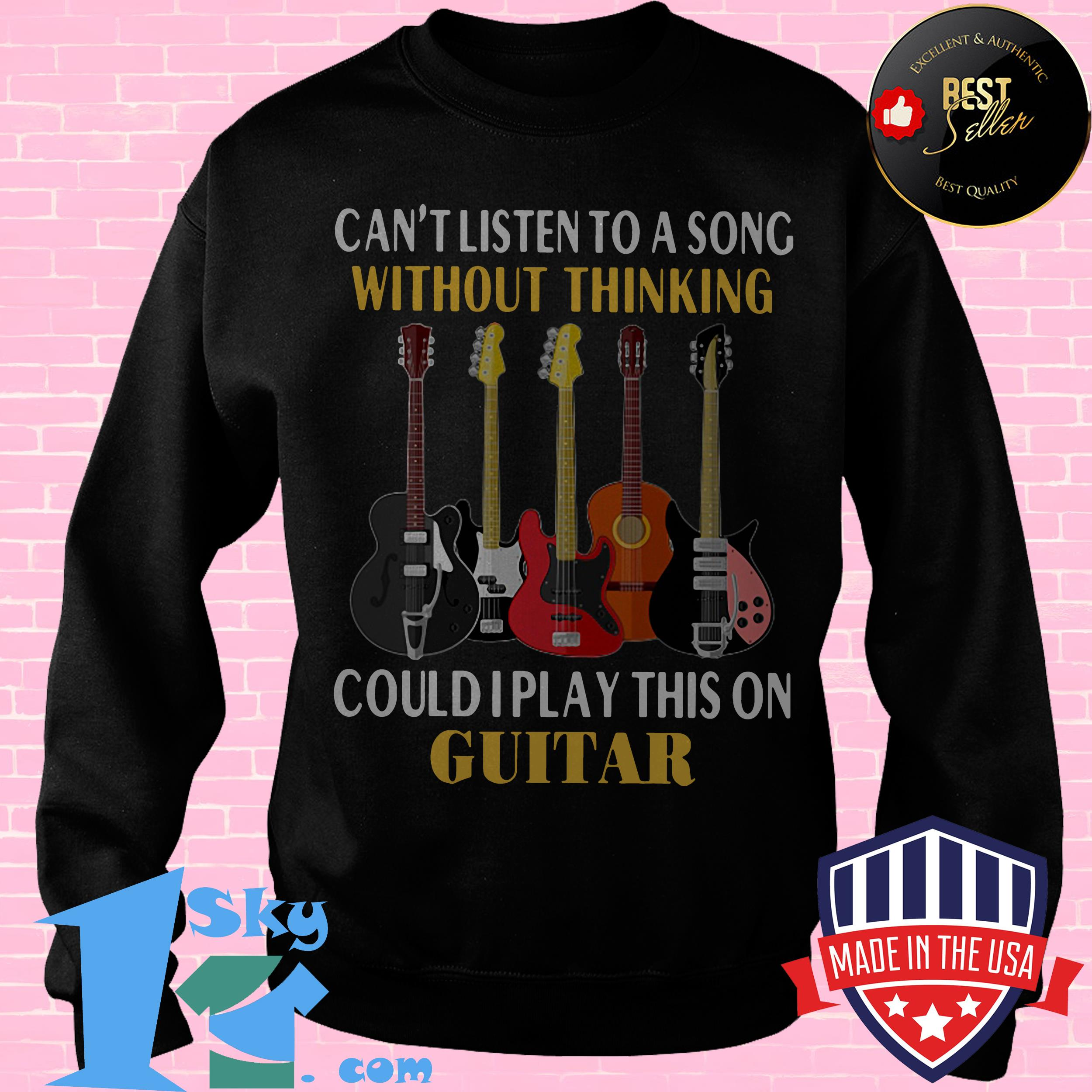 cant listen to a song without thinking could i play this on guitar sweatshirt - Can't Listen To A Song Without Thinking Could I Play This On Guitar shirt