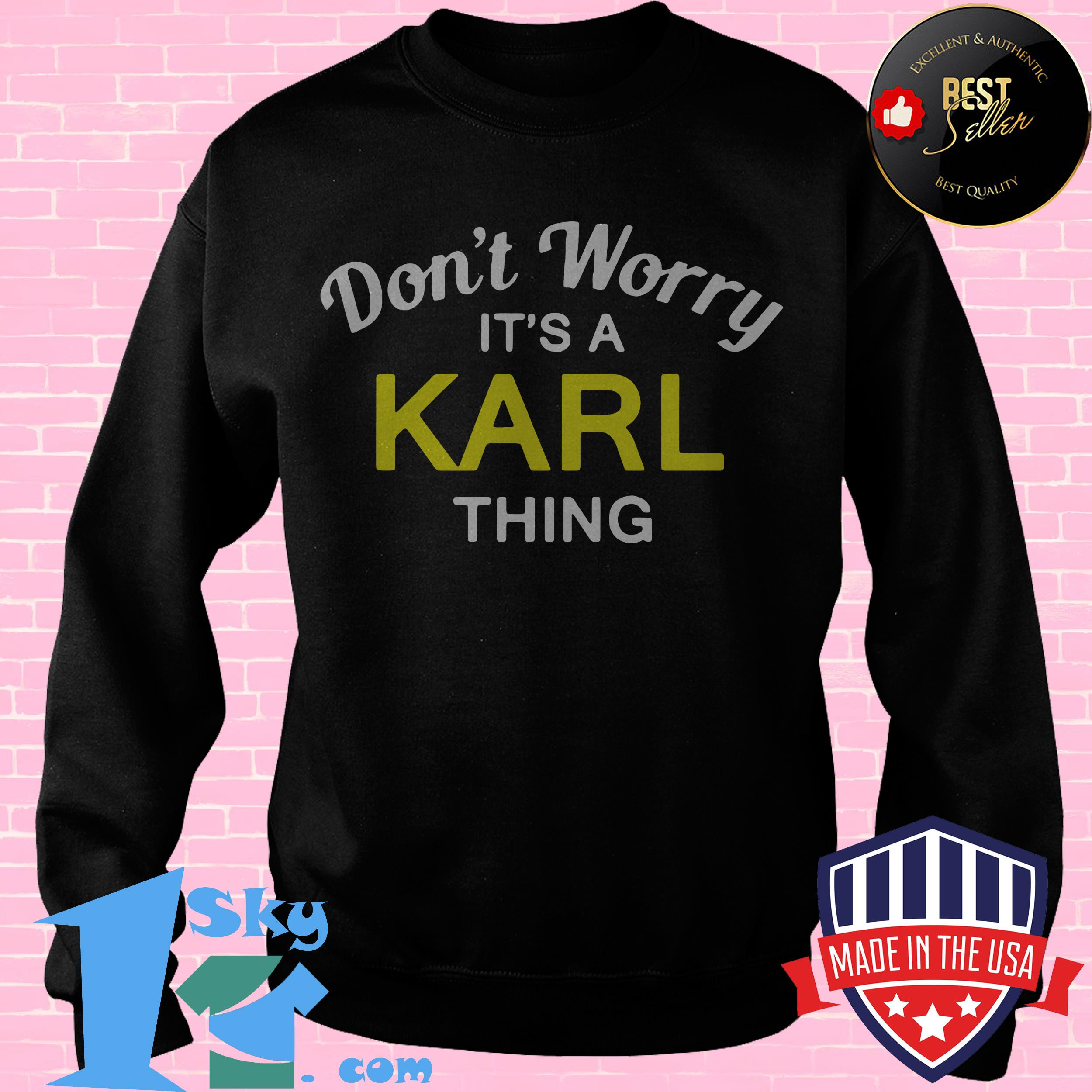 dont worry its a karl thing sweatshirt - Don't Worry It's a Karl Thing shirt