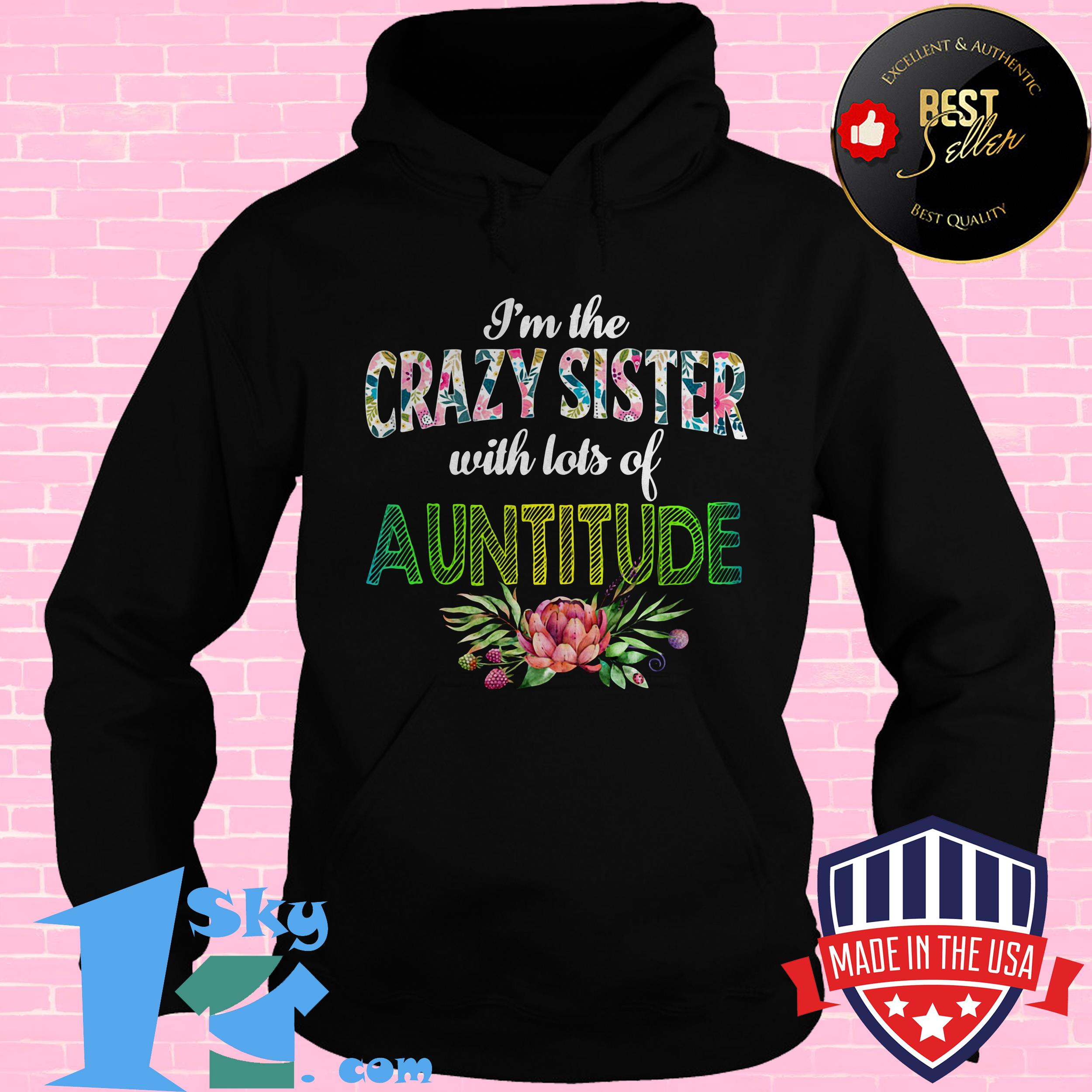im the crazy sister with lots of auntitude floral hoodie - I'm The Crazy Sister with Lots of Auntitude Floral Shirt