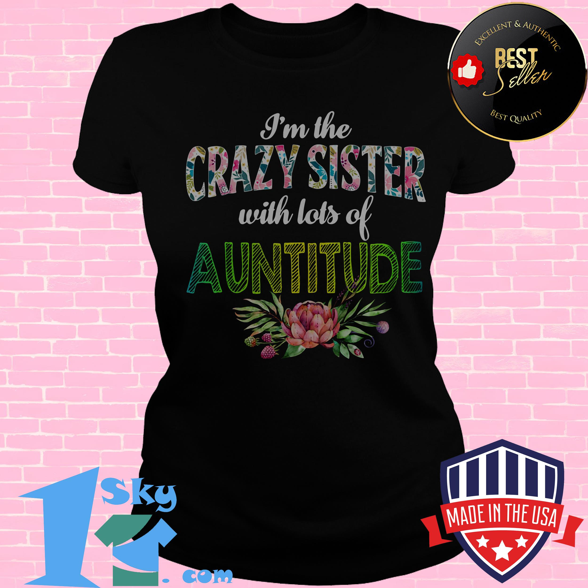 im the crazy sister with lots of auntitude floral ladies tee - I'm The Crazy Sister with Lots of Auntitude Floral Shirt