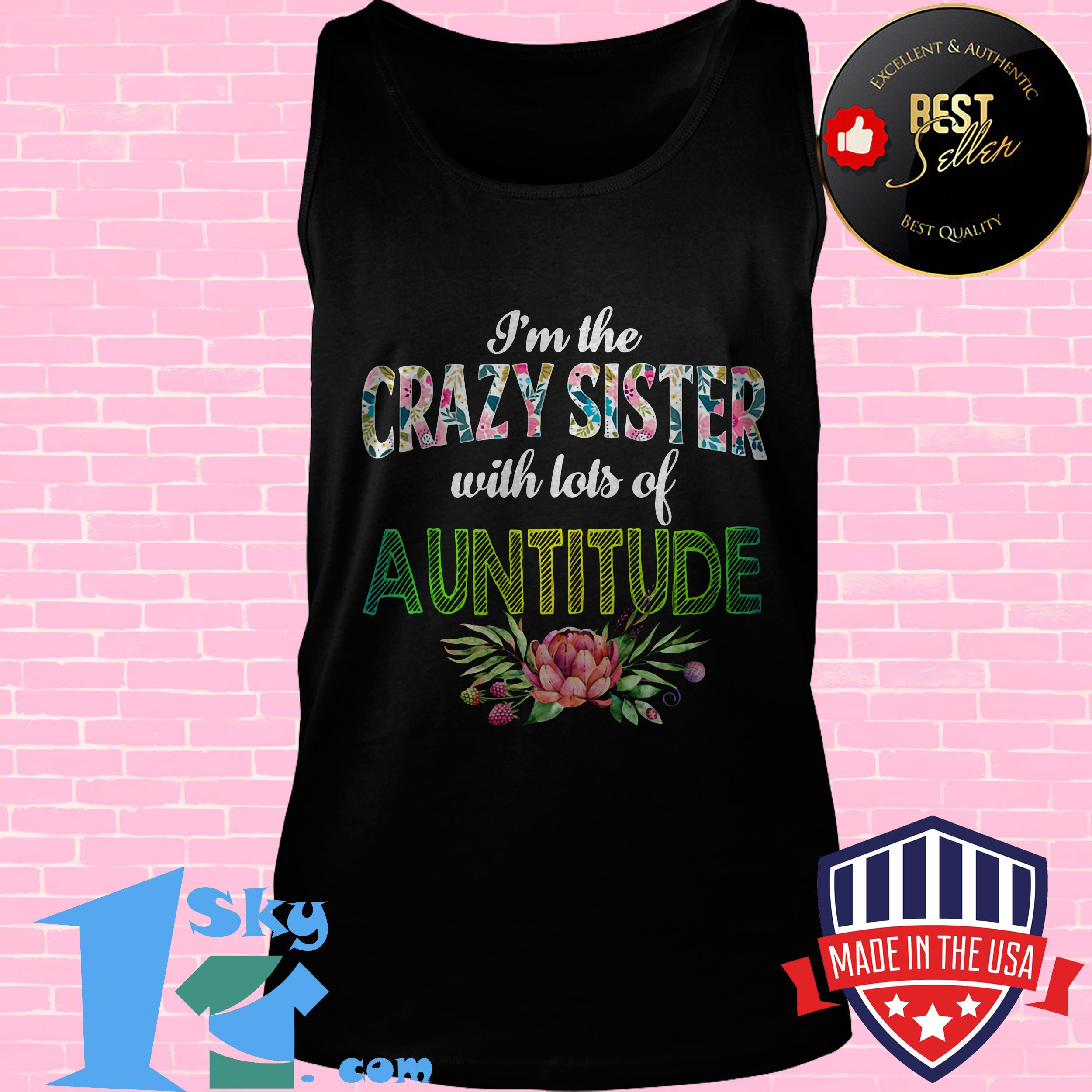 im the crazy sister with lots of auntitude floral tank top - I'm The Crazy Sister with Lots of Auntitude Floral Shirt