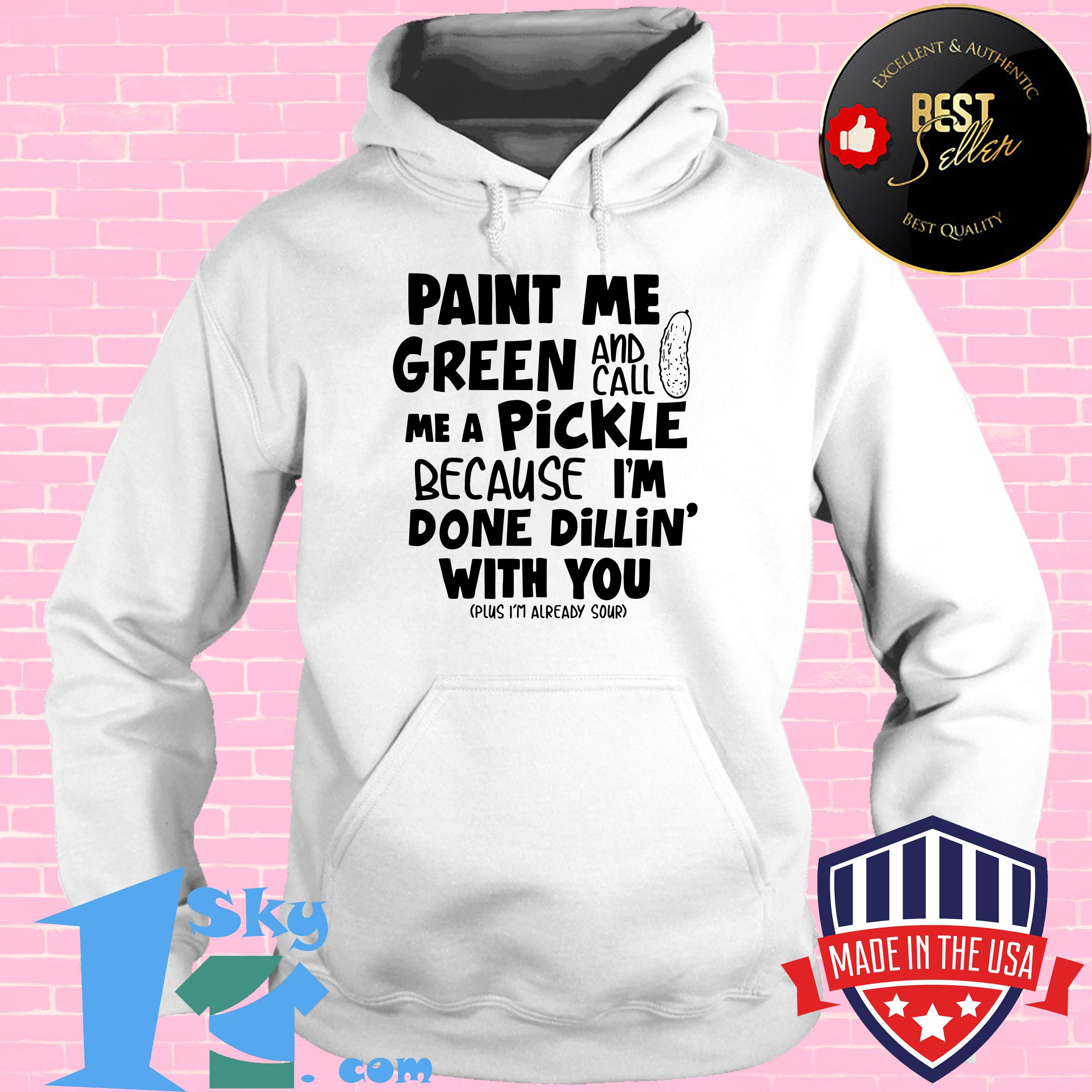 Paint me green and call me a pickle because I'm done dillin' with you shirt