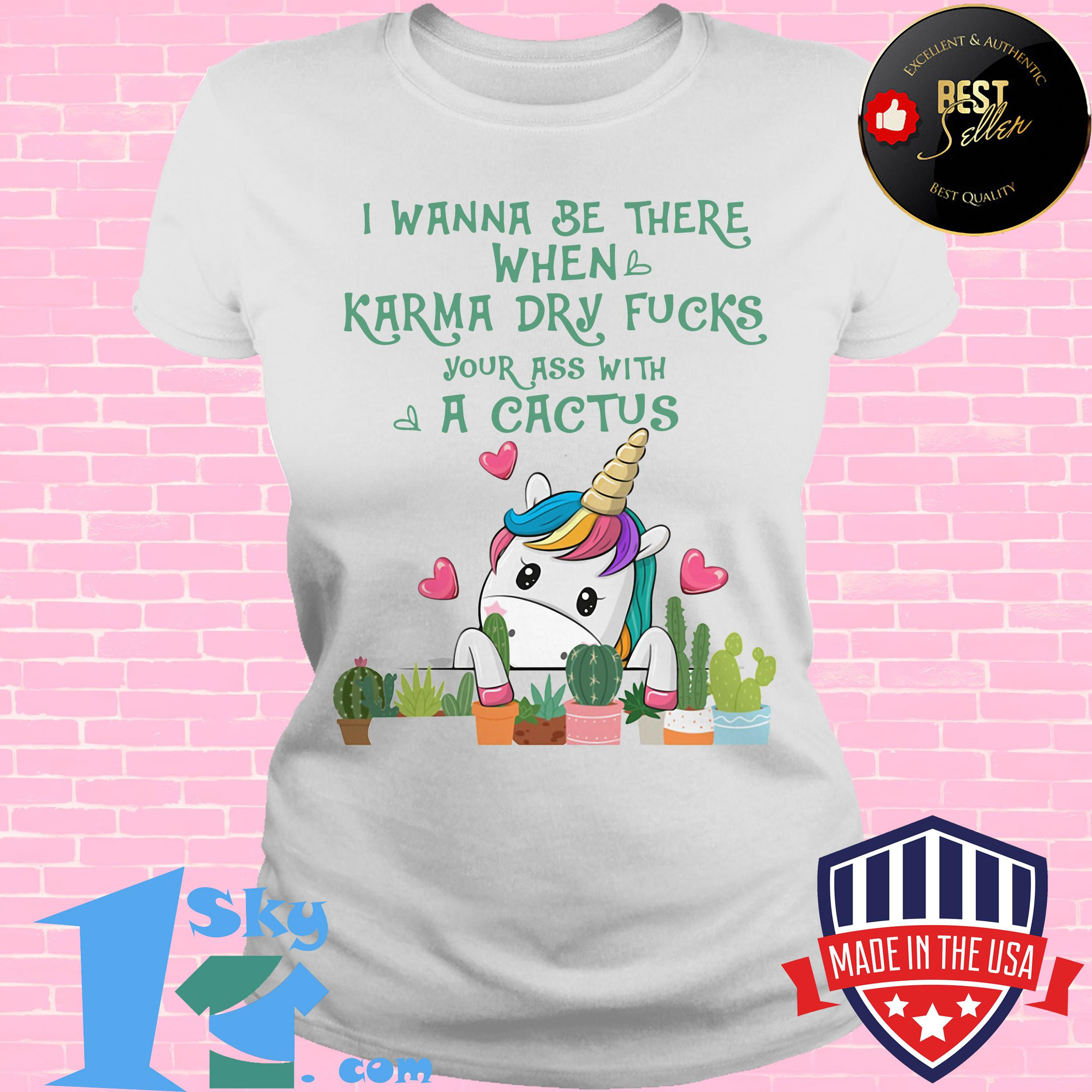 i wanna be there when karma dry fuck your ass with a cactus unicorn ladies tee - I Wanna Be There When Karma Dry Fuck Your Ass With A Cactus Unicorn shirt