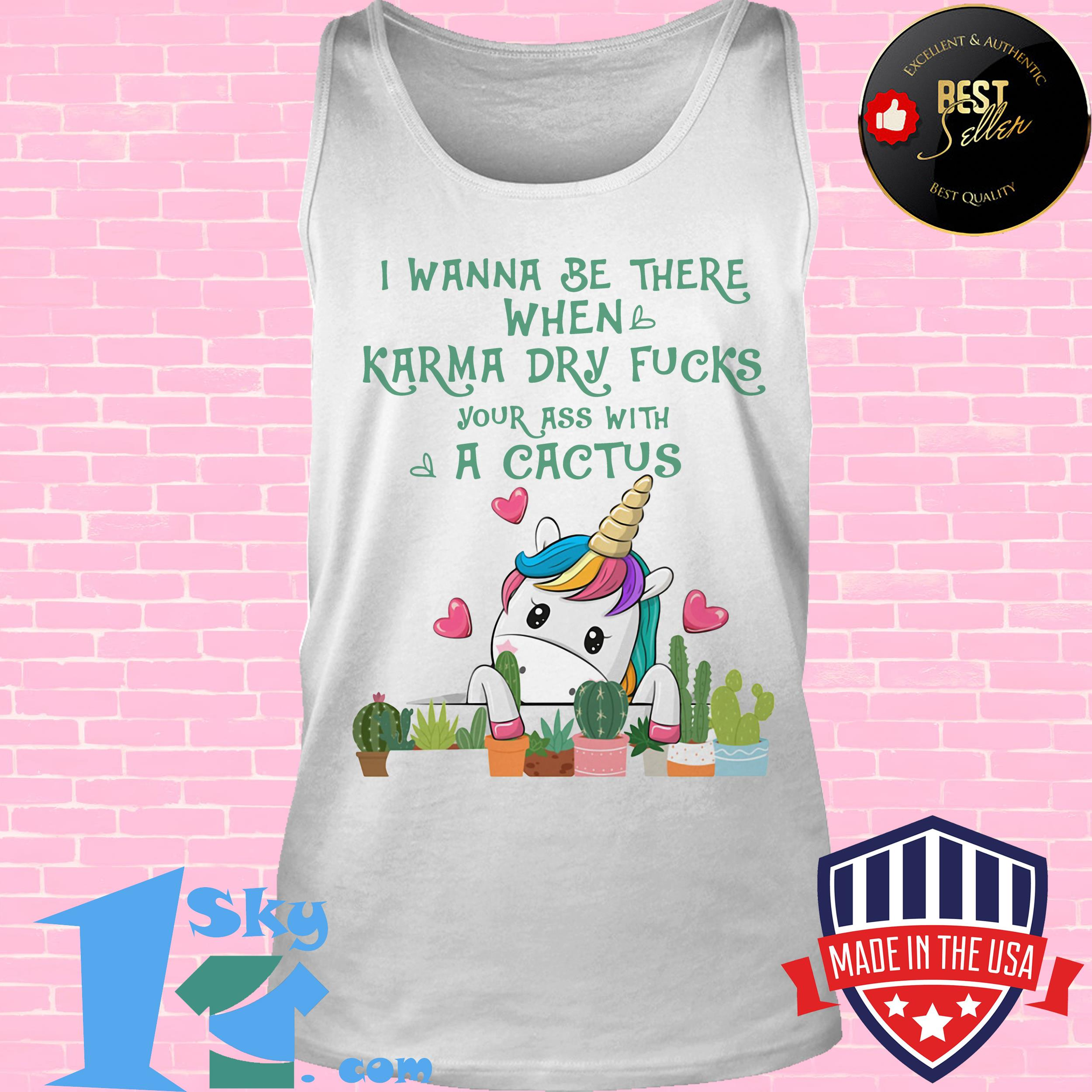 i wanna be there when karma dry fuck your ass with a cactus unicorn tank top - I Wanna Be There When Karma Dry Fuck Your Ass With A Cactus Unicorn shirt