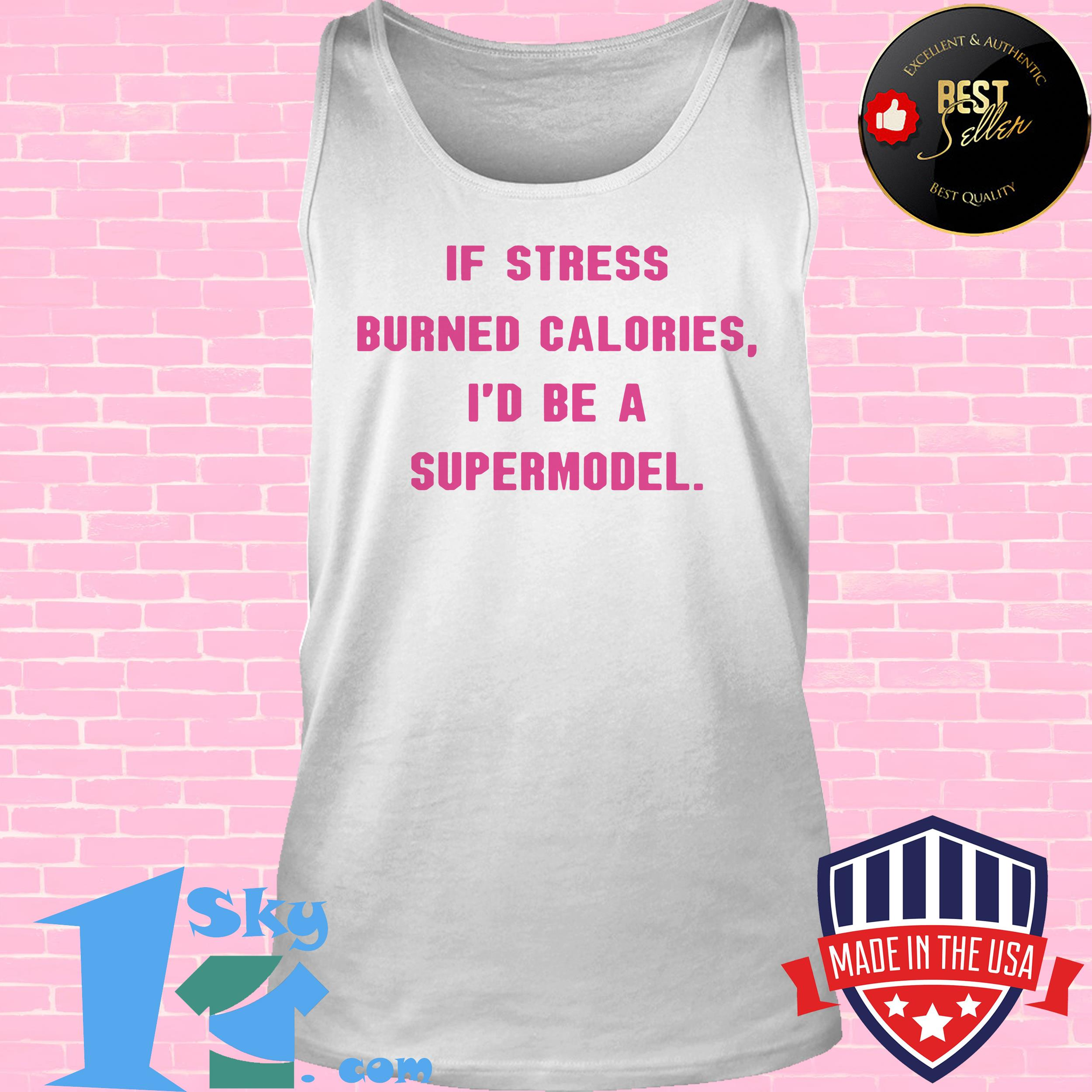 if stress burned calories id be a supermodel tank top - If Stress Burned Calories I'd Be A Supermodel shirt
