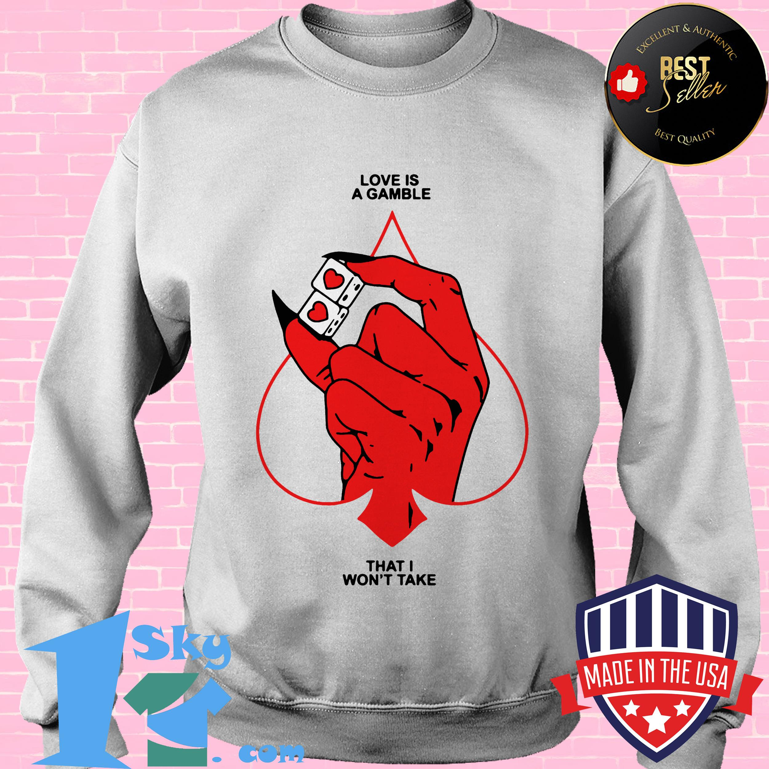 love is a gamble that i wont take sweatshirt - Love Is A Gamble That I Won't Take shirt