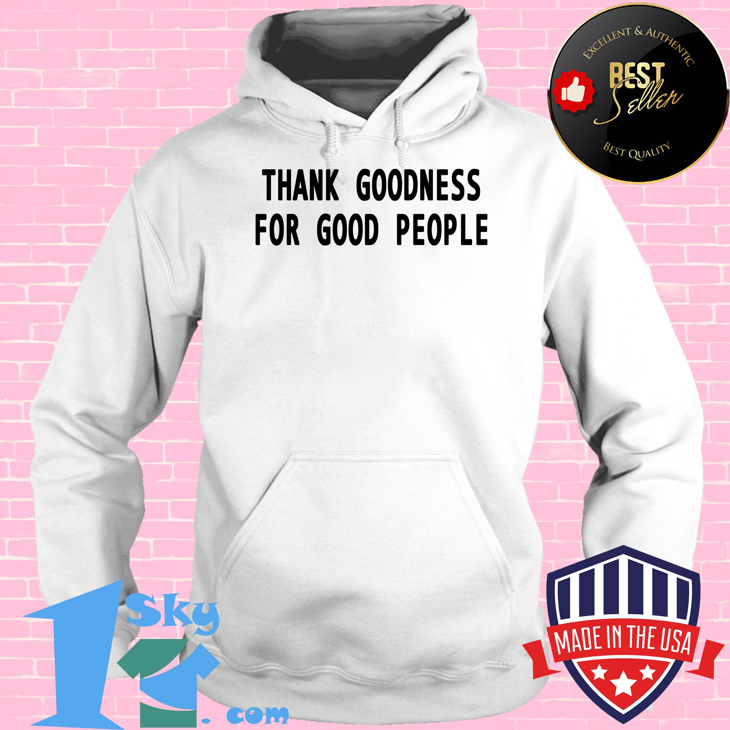 tank goodness for good people hoodie - Thank Goodness For Good People shirt