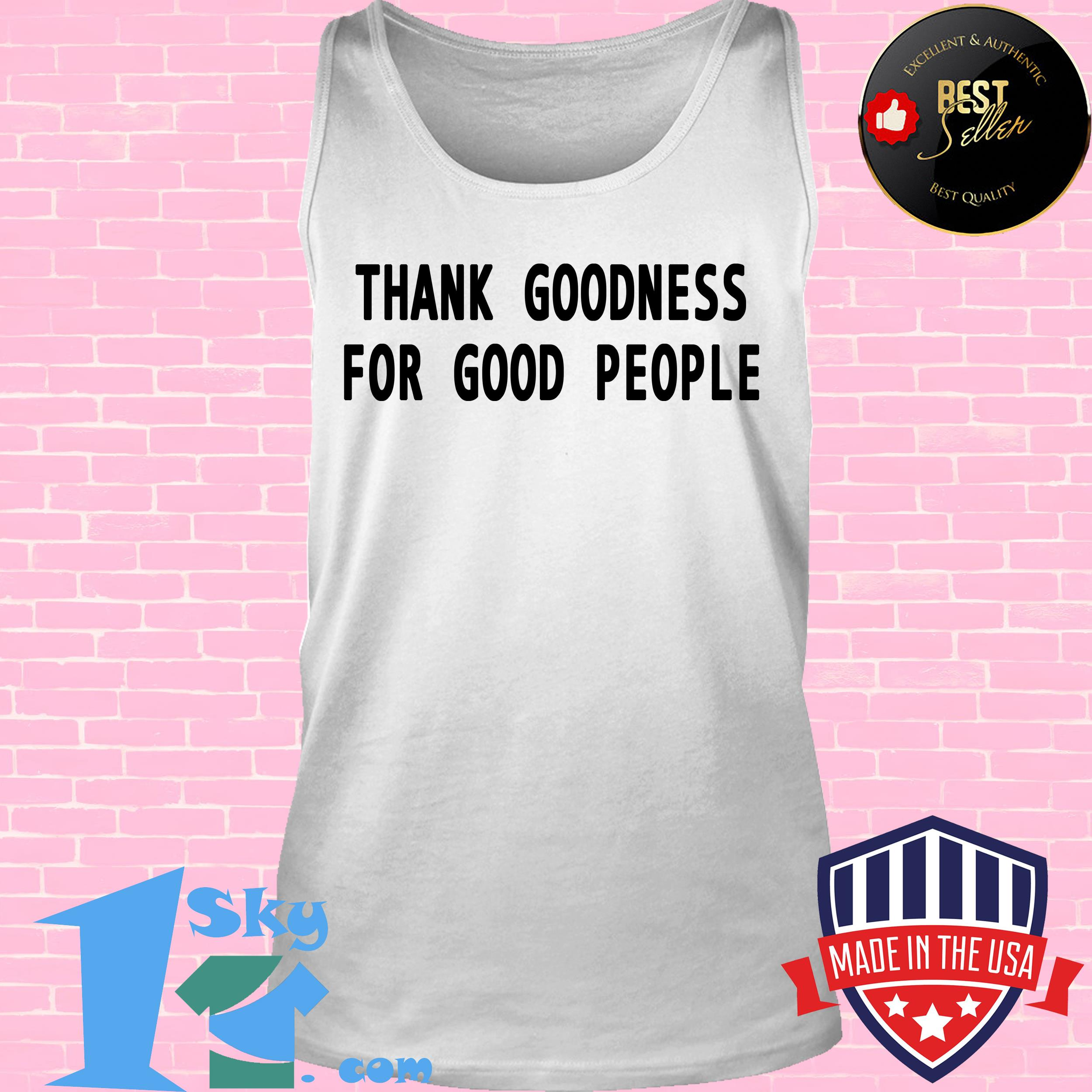 tank goodness for good people tank top - Thank Goodness For Good People shirt