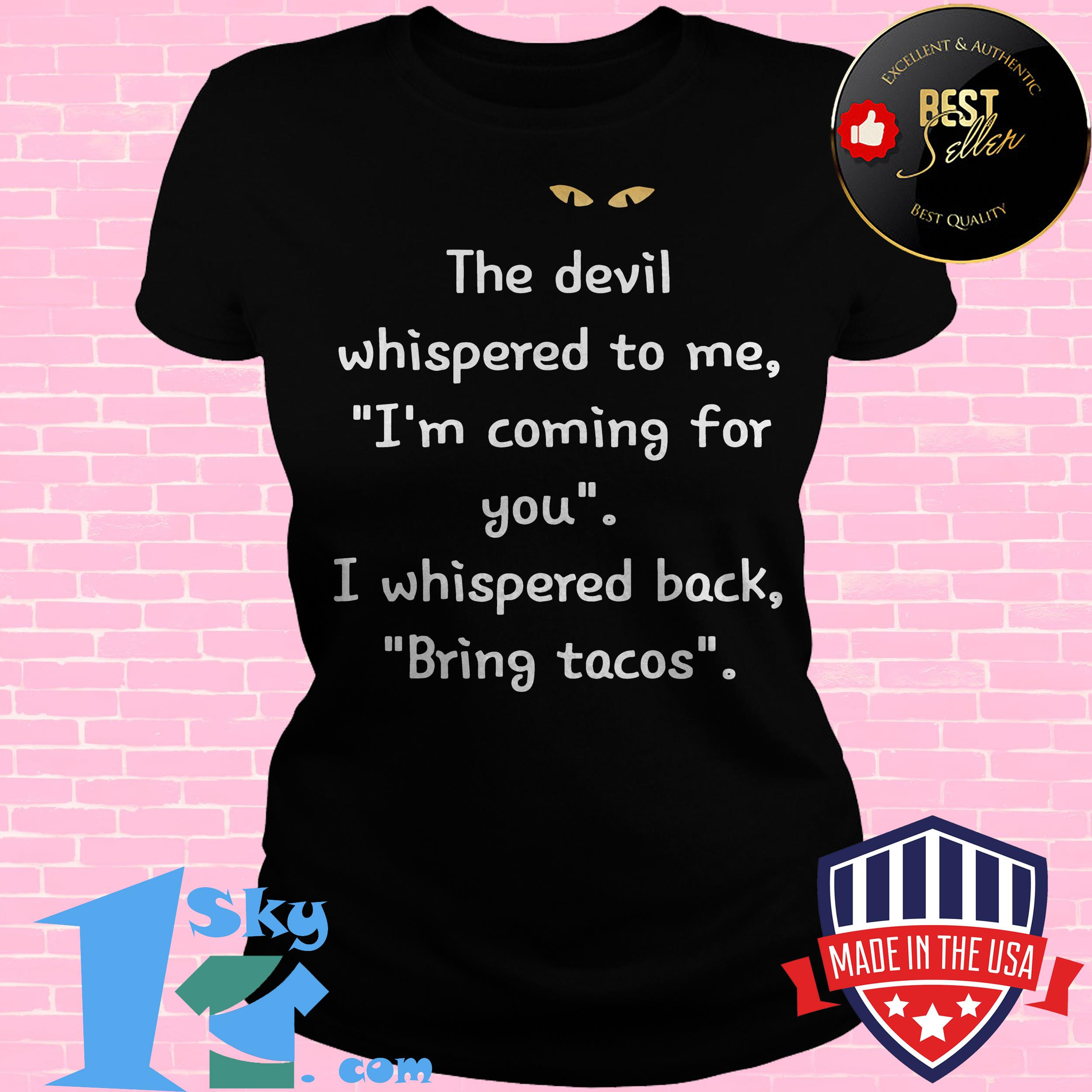 the devil whispered to me im coming for you i whispered back bring tacos ladies tee - The Devil Whispered To Me I'm Coming For You I Whispered Back Bring Tacos shirt