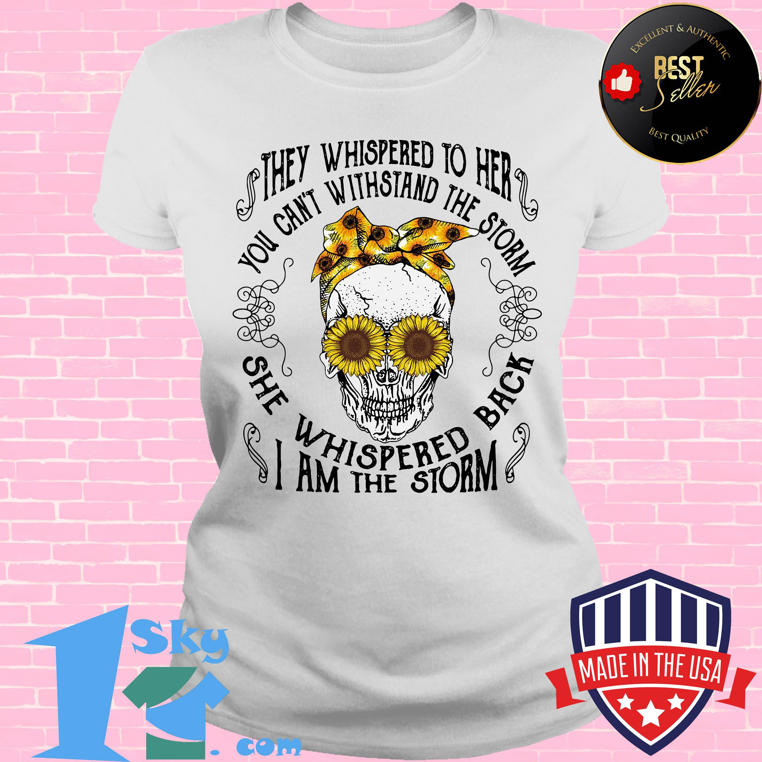 they whispered to her you cant with stand the storm she whispered back sunflower skull ladies tee - They Whispered To Her You Can't With Stand The Storm She Whispered Back Sunflower Skull shirt