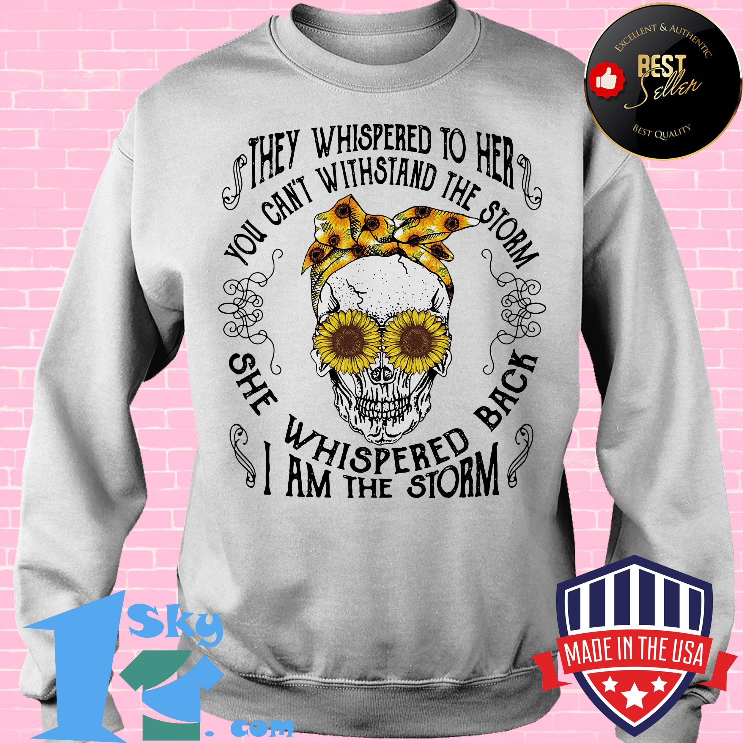 they whispered to her you cant with stand the storm she whispered back sunflower skull sweatshirt - They Whispered To Her You Can't With Stand The Storm She Whispered Back Sunflower Skull shirt