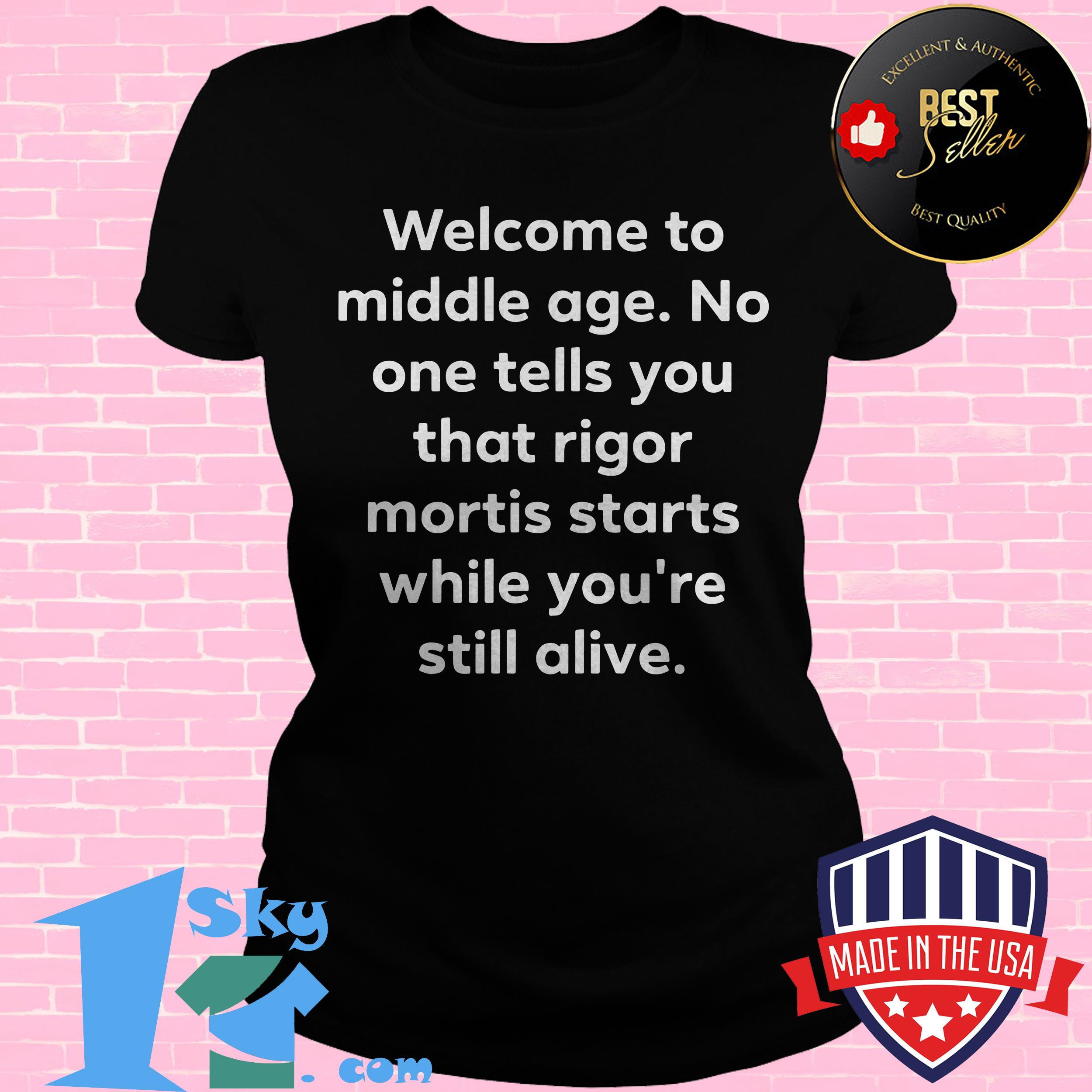 welcome to middle age no one tells you that rigor mortis starts while youre still alive ladies tee - Welcome to Middle Age No One Tells You That Rigor Mortis Starts While You're Still Alive shirt