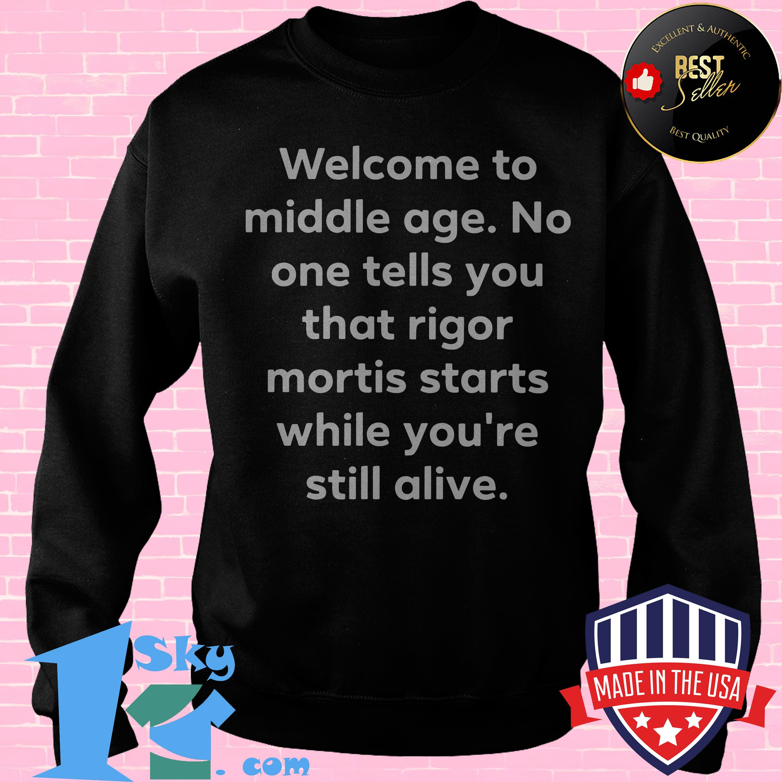 welcome to middle age no one tells you that rigor mortis starts while youre still alive sweatshirt - Welcome to Middle Age No One Tells You That Rigor Mortis Starts While You're Still Alive shirt