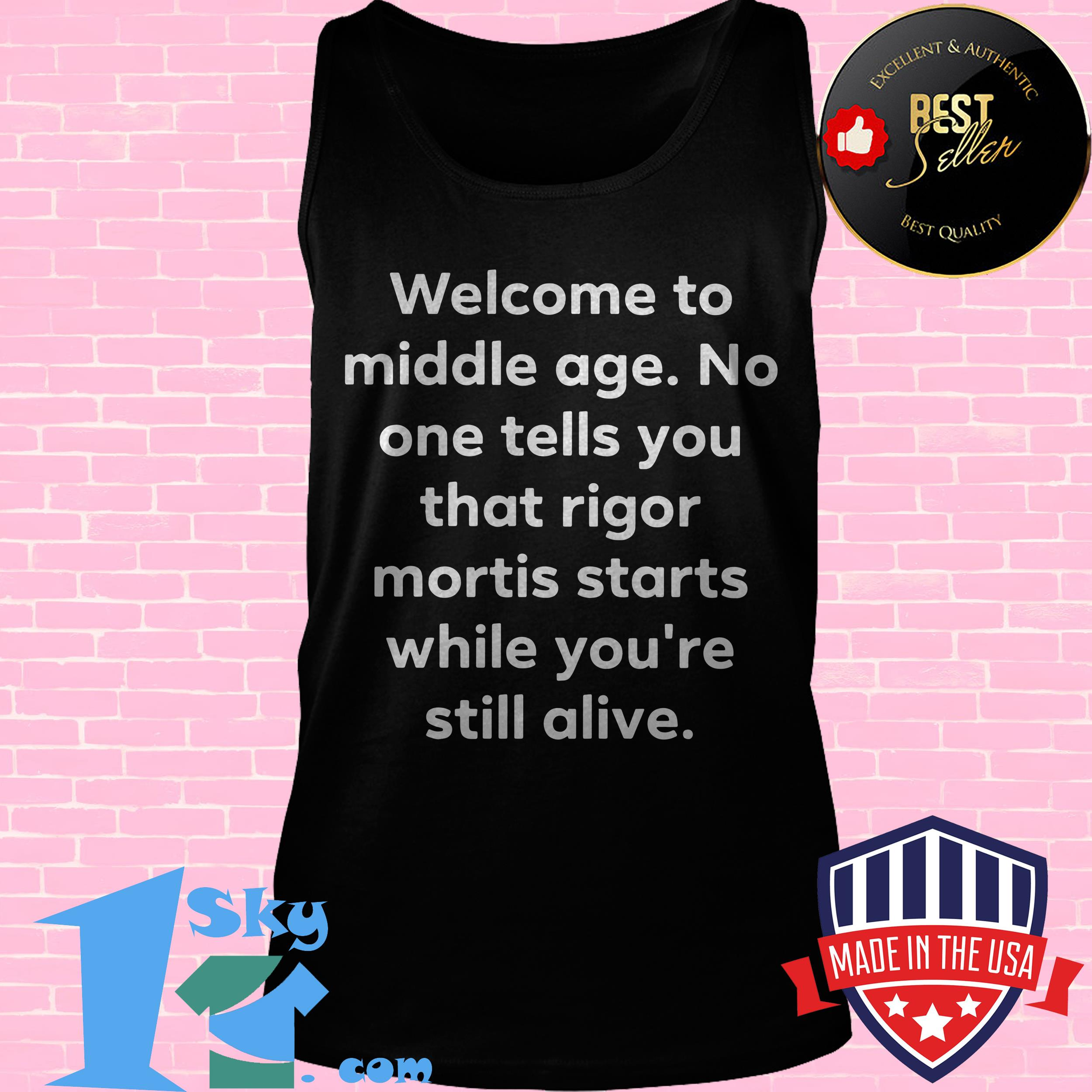 welcome to middle age no one tells you that rigor mortis starts while youre still alive tank top - Welcome to Middle Age No One Tells You That Rigor Mortis Starts While You're Still Alive shirt