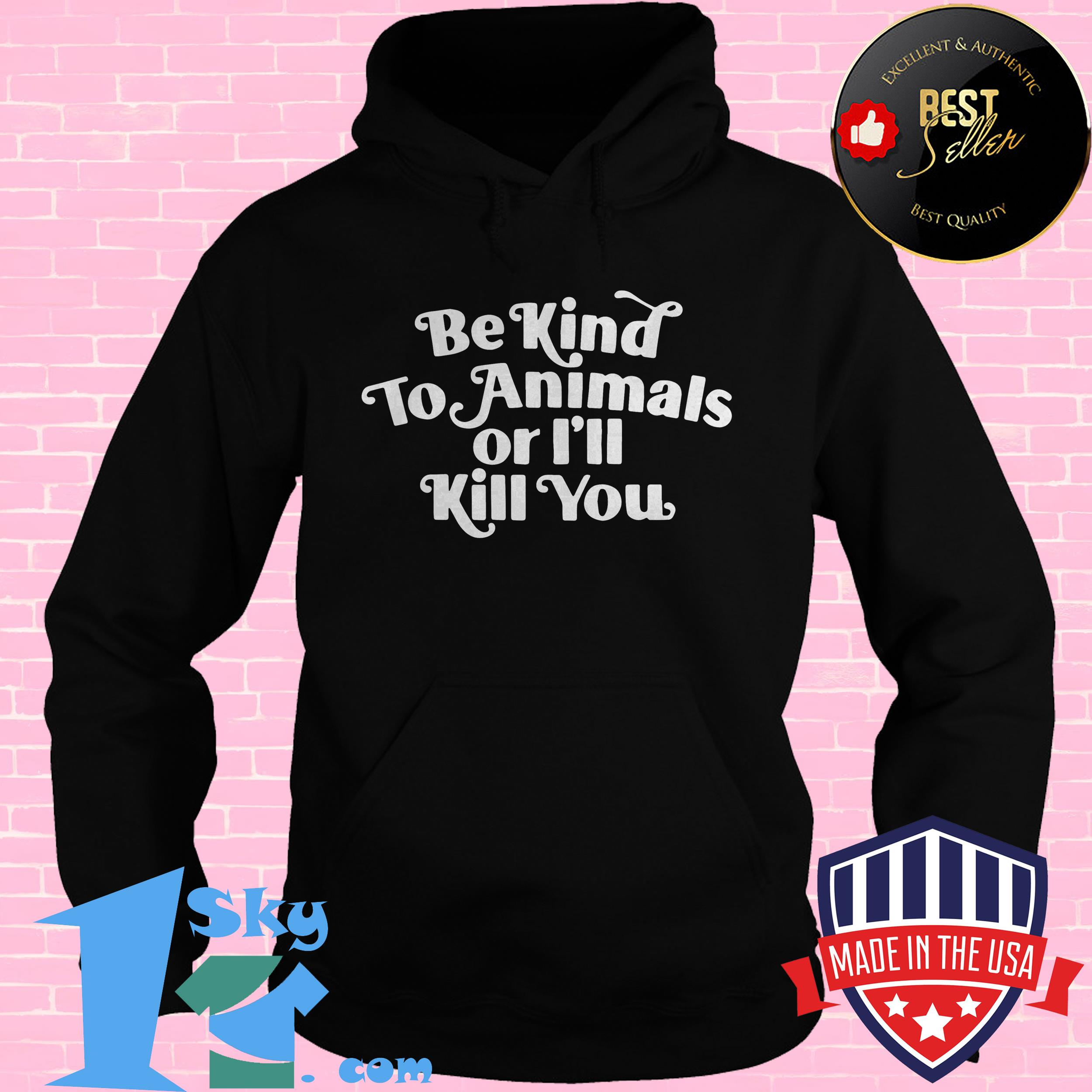 be kind to animal or ill kill you hoodie - Be Kind To Animal Or I'll Kill You shirt
