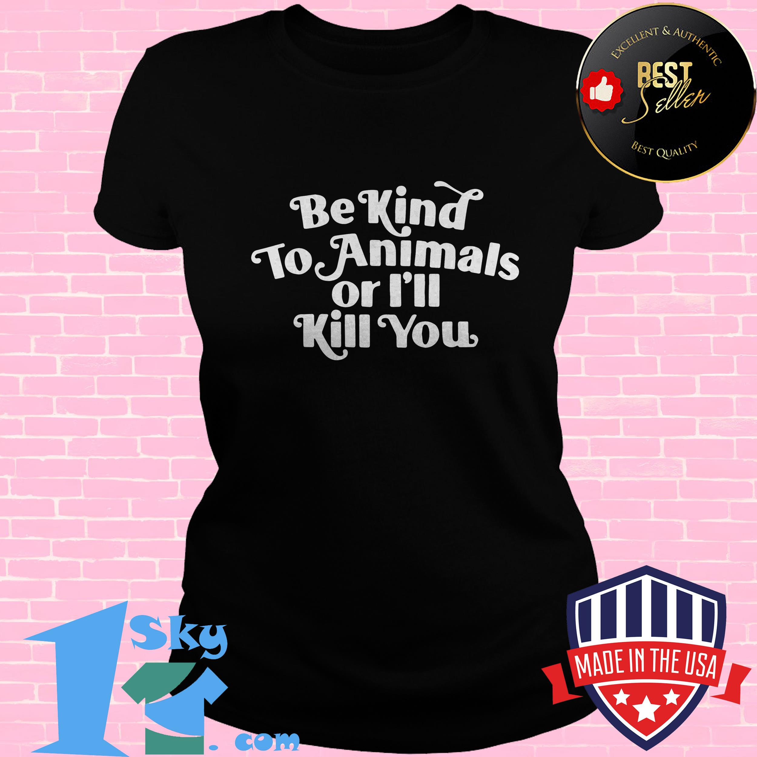 be kind to animal or ill kill you ladies tee - Be Kind To Animal Or I'll Kill You shirt