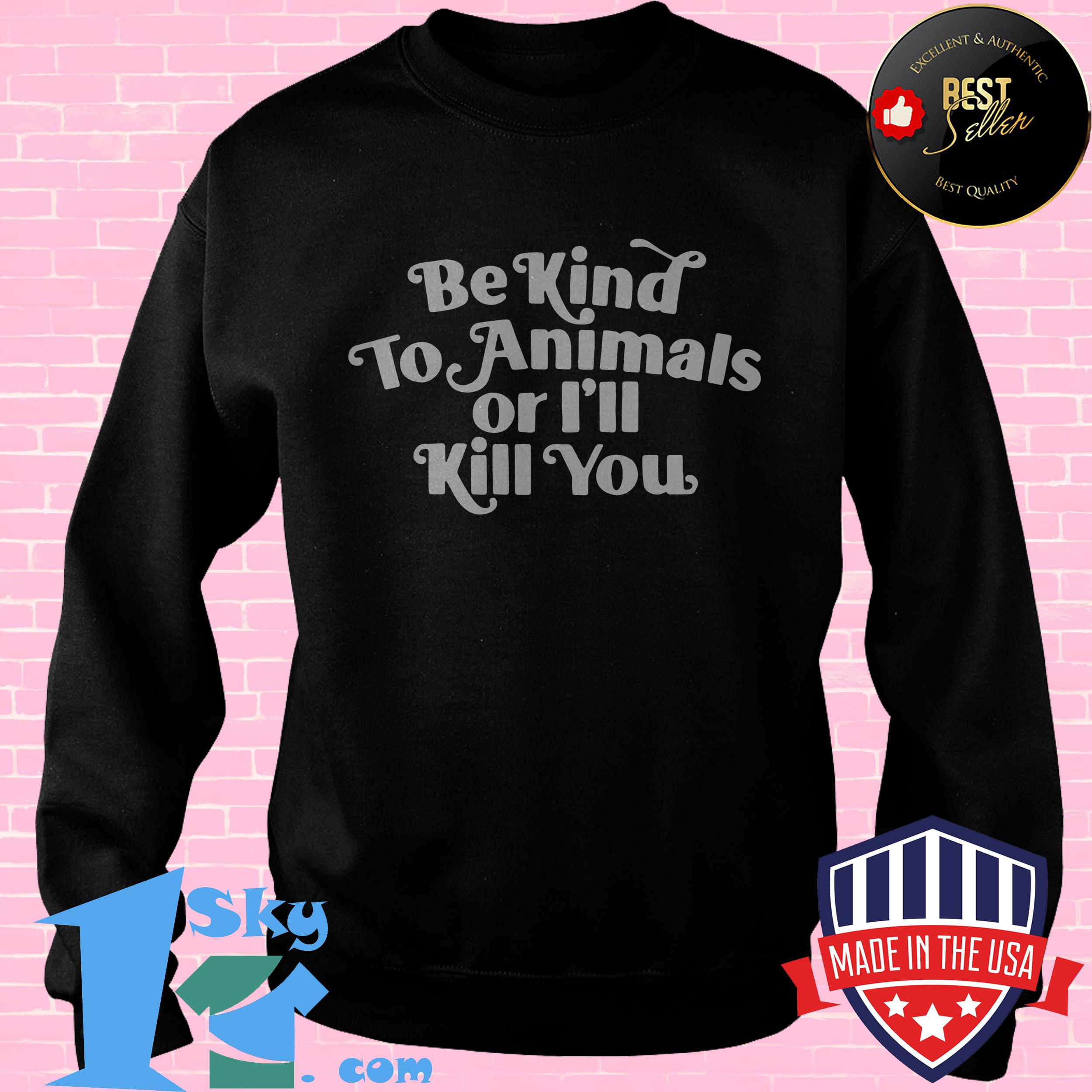 be kind to animal or ill kill you sweatshirt - Be Kind To Animal Or I'll Kill You shirt