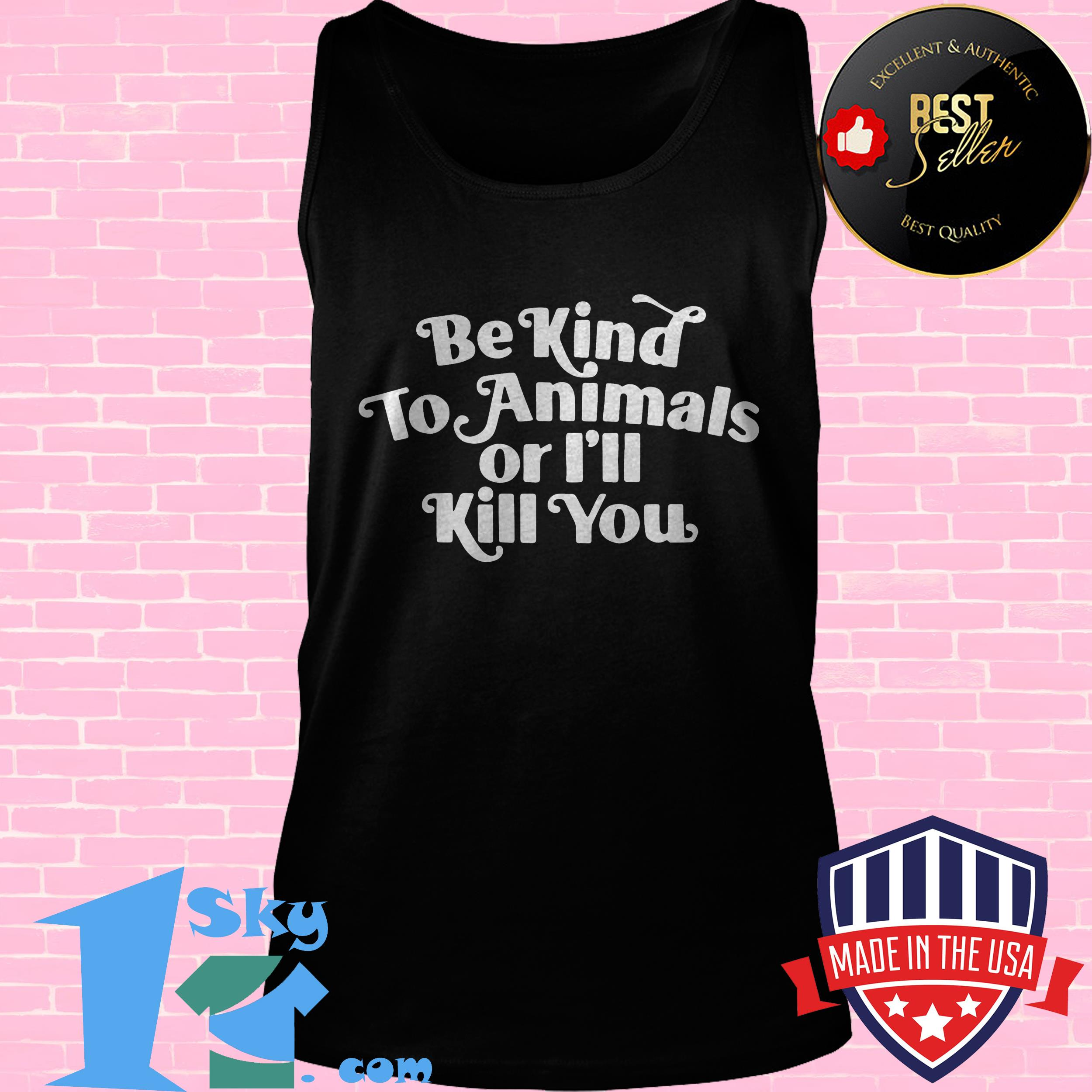 be kind to animal or ill kill you tank top - Be Kind To Animal Or I'll Kill You shirt