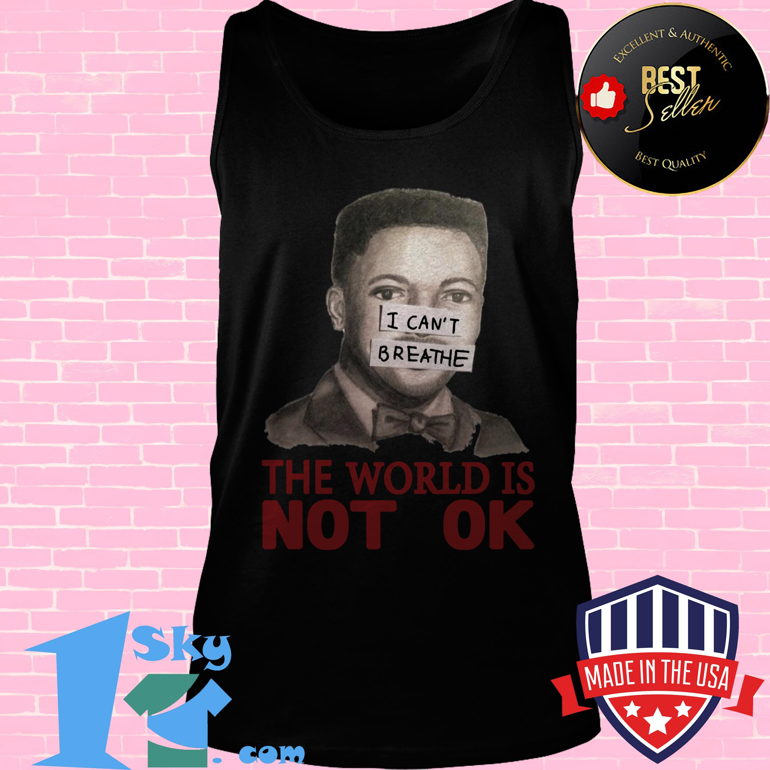 i cant breathe the world is not ok gift tank top - I Can't Breathe The World Is Not Ok Gift shirt