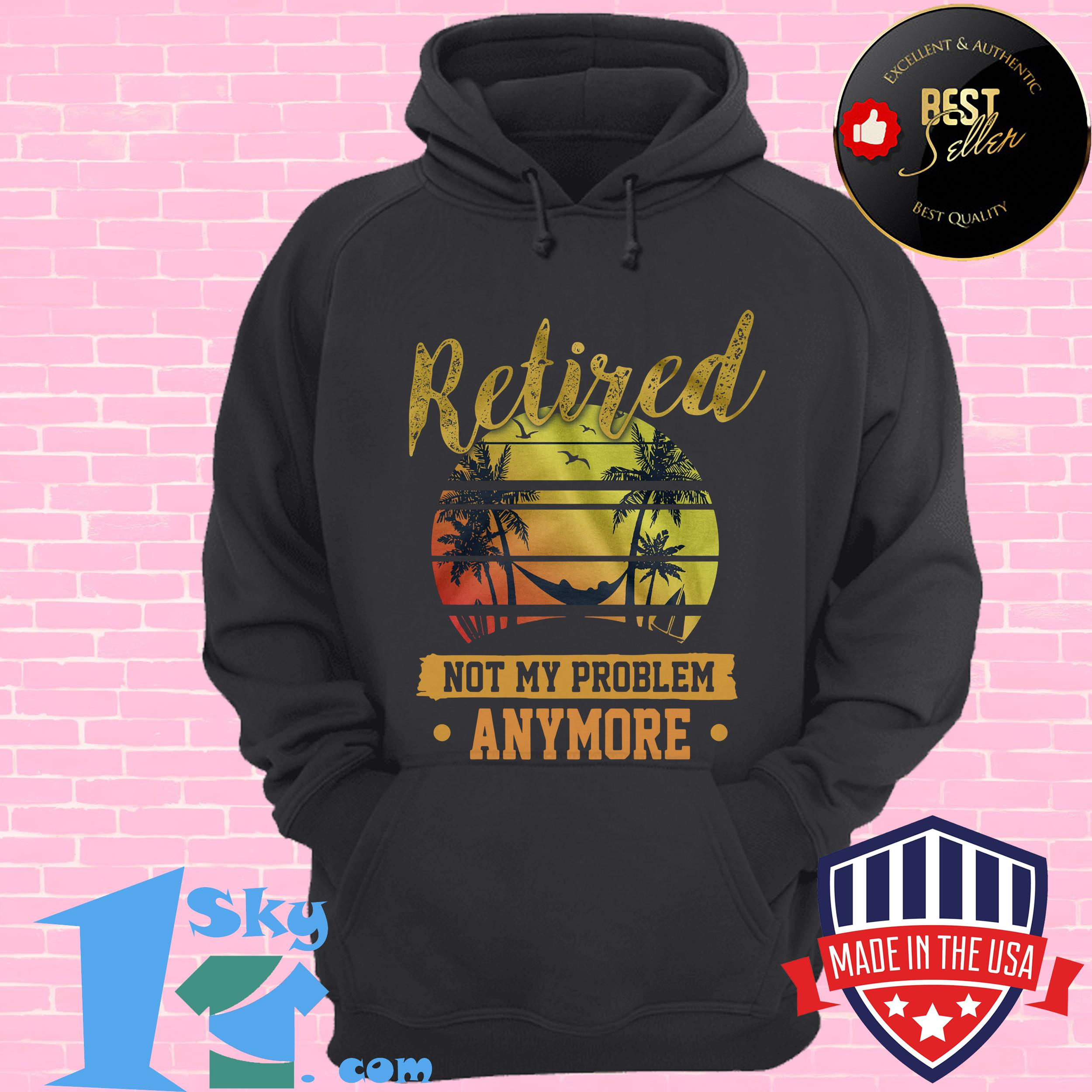 retired not my problem anymore vintage hoodie - Retired Not My Problem Anymore Vintage shirt