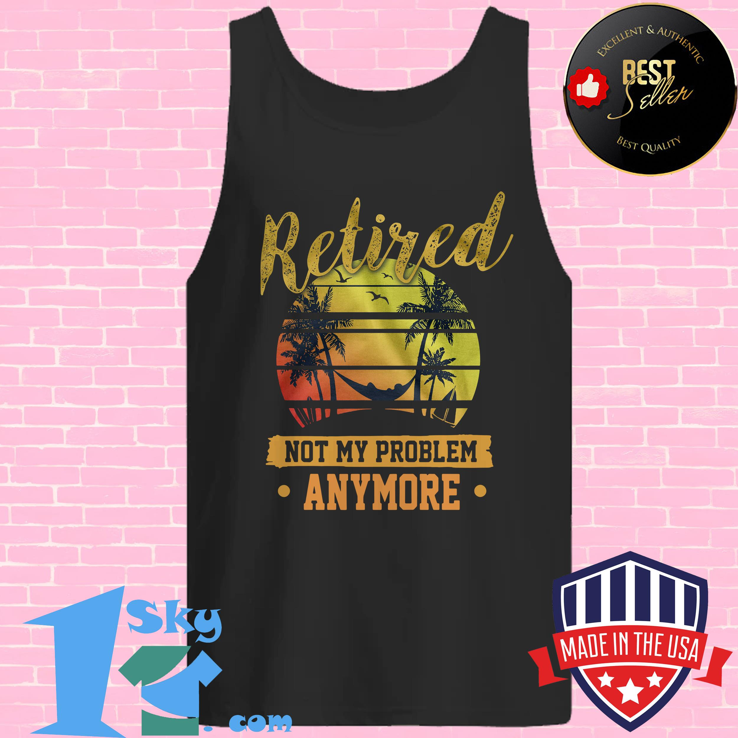 retired not my problem anymore vintage tank top - Retired Not My Problem Anymore Vintage shirt