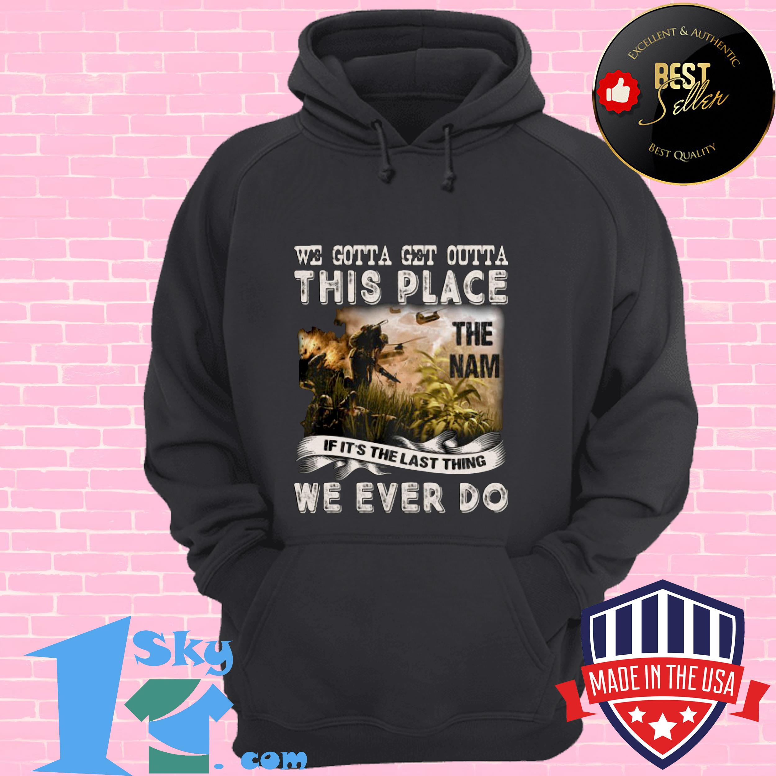 we gotta get outta this place the name we ever do veteran hoodie - We Gotta Get Outta This Place The Name We Ever Do Veteran shirt