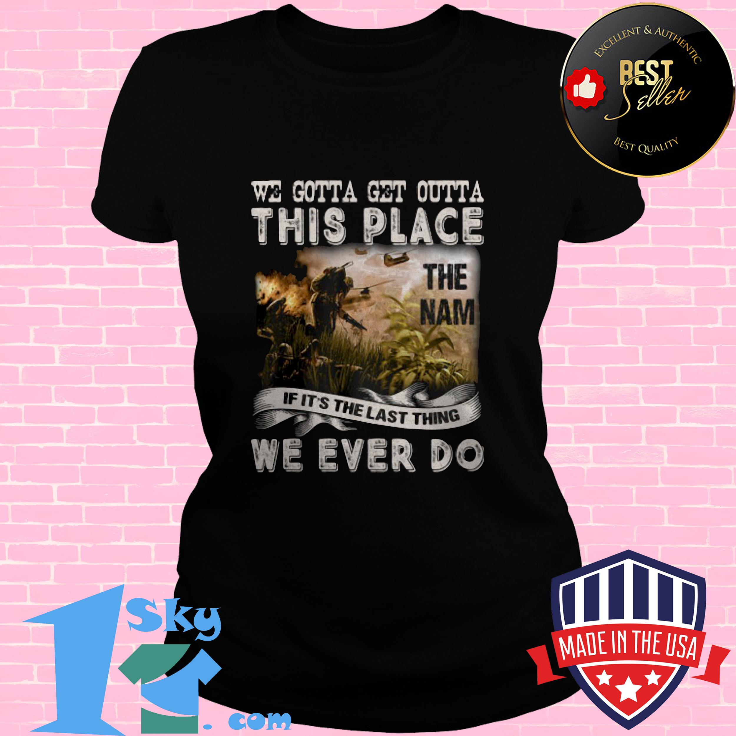 we gotta get outta this place the name we ever do veteran ladies tee - We Gotta Get Outta This Place The Name We Ever Do Veteran shirt
