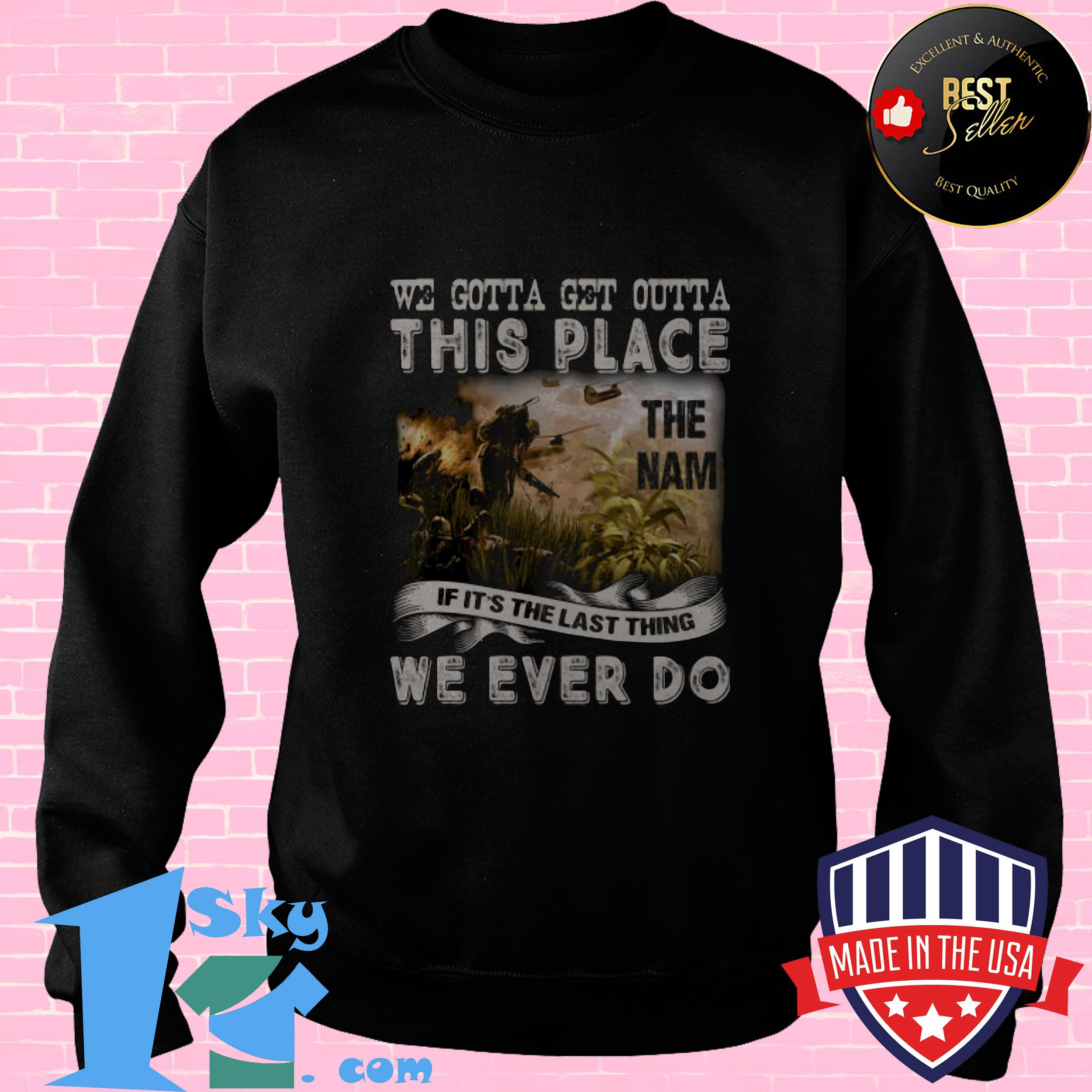 we gotta get outta this place the name we ever do veteran sweatshirt - We Gotta Get Outta This Place The Name We Ever Do Veteran shirt