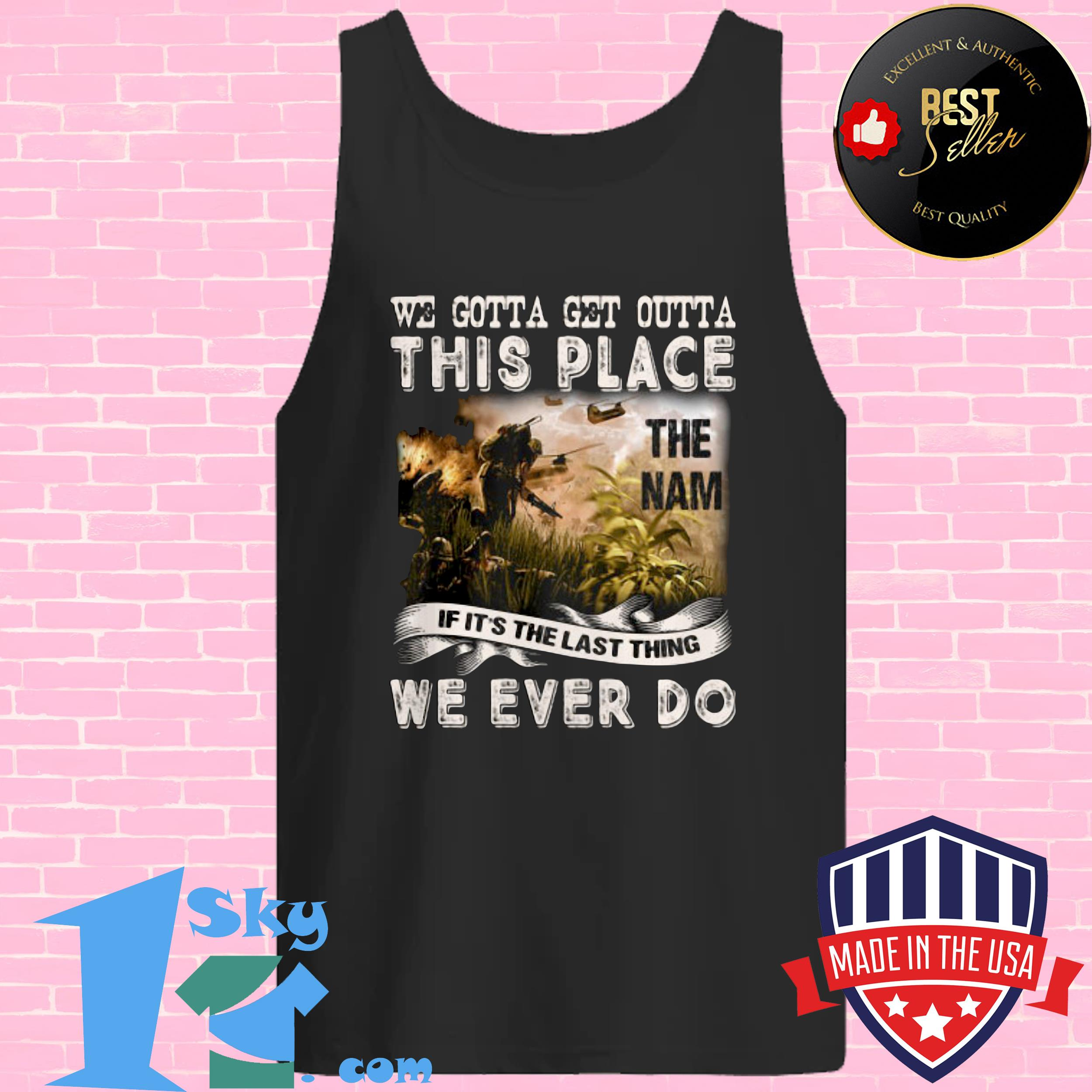 we gotta get outta this place the name we ever do veteran tank top - We Gotta Get Outta This Place The Name We Ever Do Veteran shirt