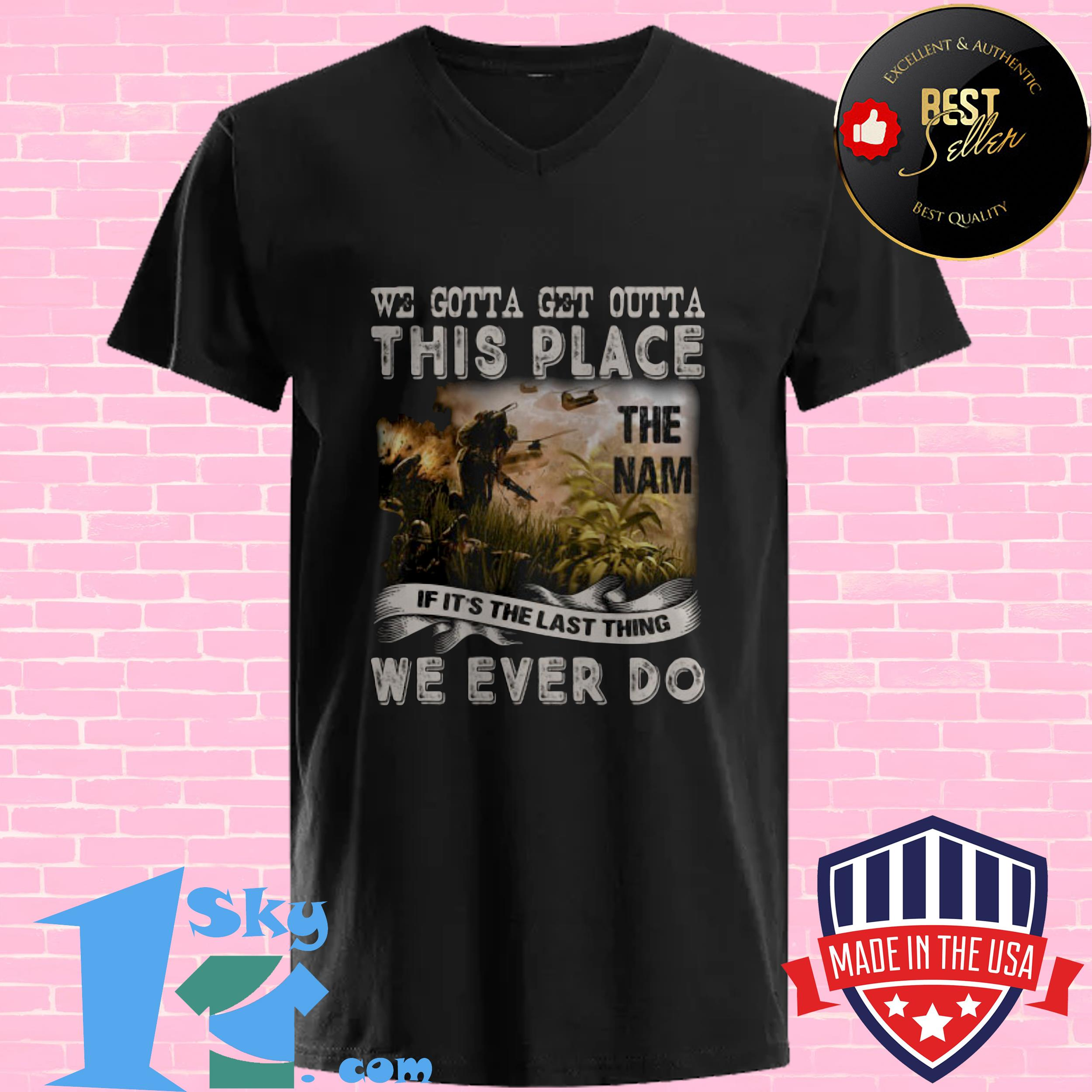 we gotta get outta this place the name we ever do veteran v neck - We Gotta Get Outta This Place The Name We Ever Do Veteran shirt