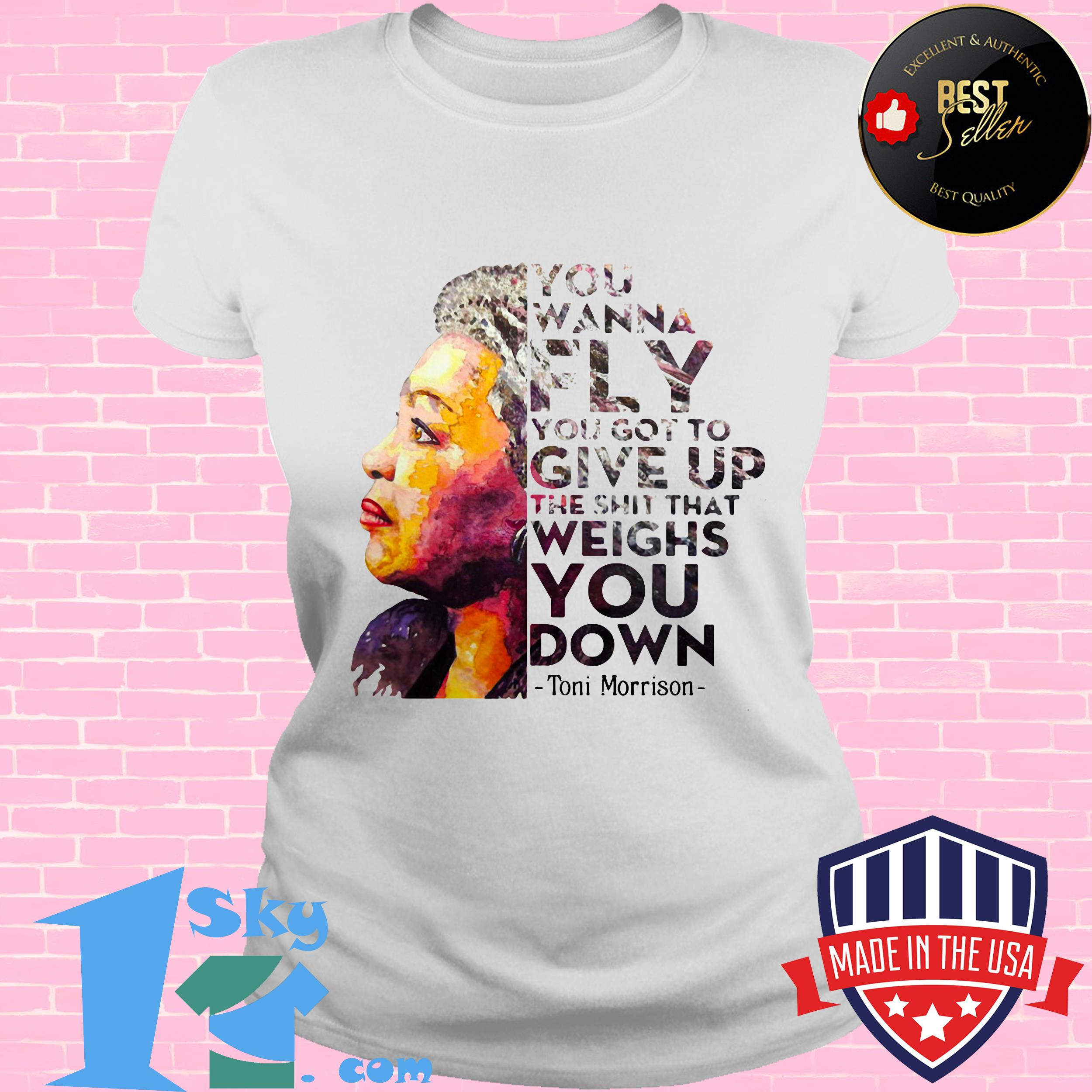 you wanna fly you got to give up the shit that weighs you down toni morrison ladies tee - You Wanna Fly You Got to Give Up the Shit That Weighs You Down Toni Morrison shirt