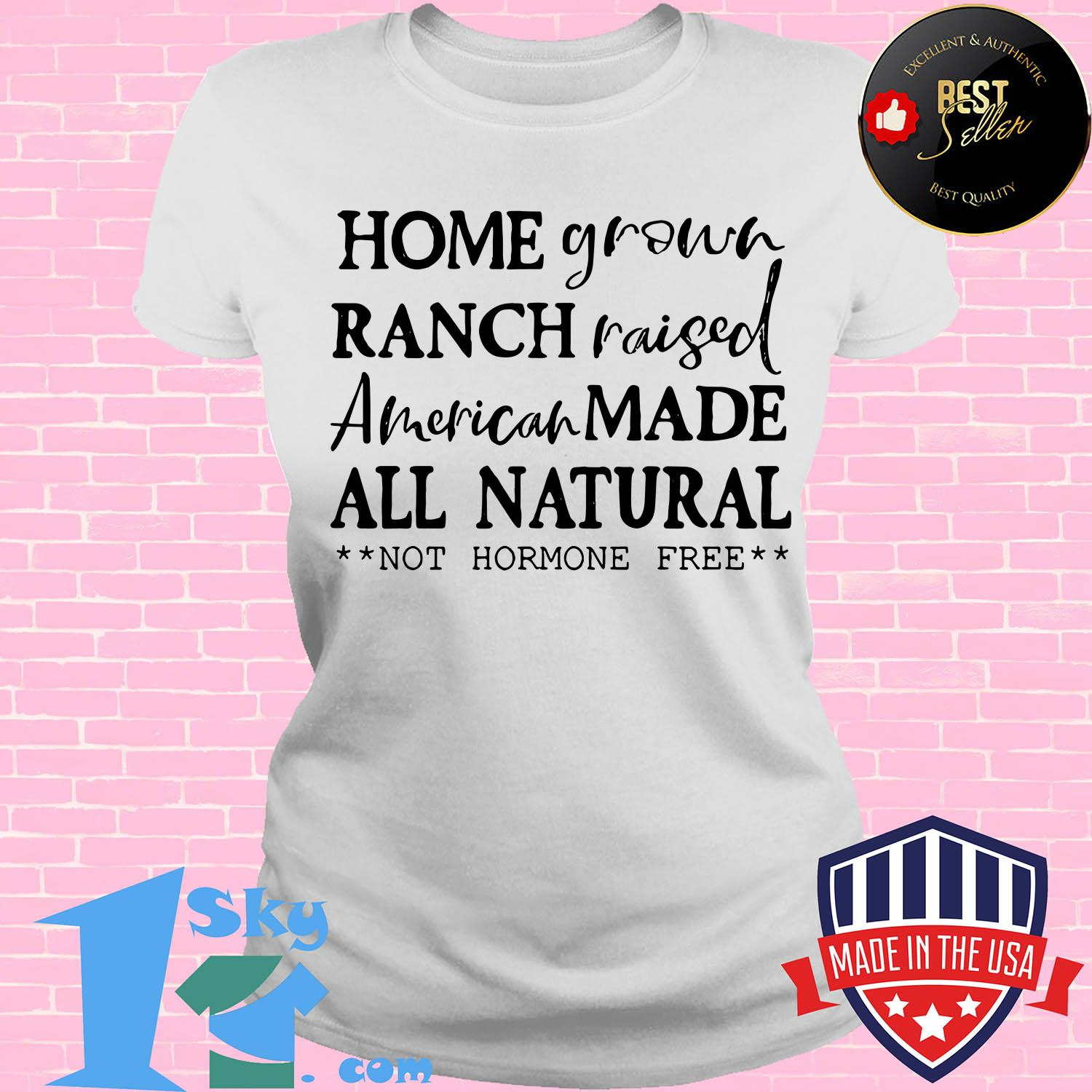 homegrown ranch raised american made all natural not hormone free ladies tee - Homegrown Ranch raised American made All Natural not Hormone free shirt