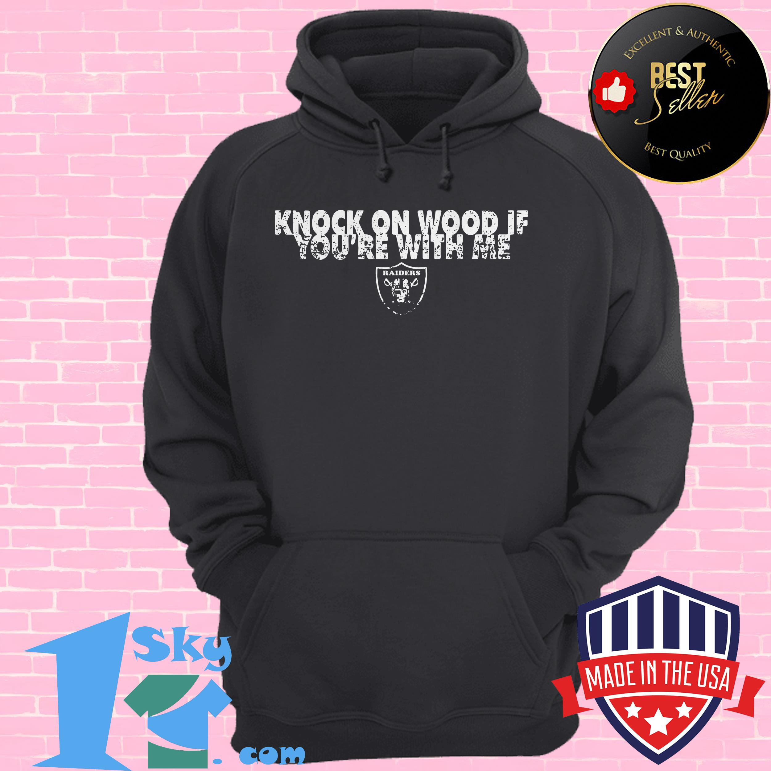 knock on wood if youre with me oakland raiders hoodie - Knock on wood if you're with me Oakland Raiders shirt