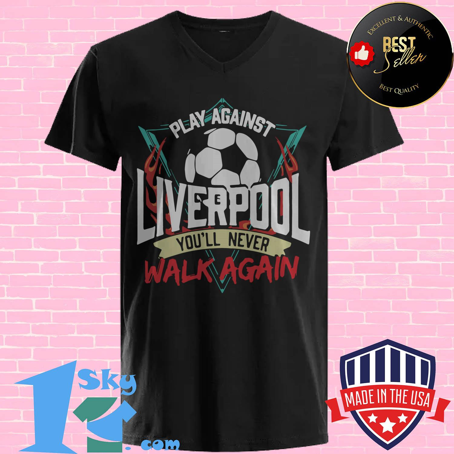 play against liverpool youll never walk again v neck - Play against Liverpool you'll never walk again shirt