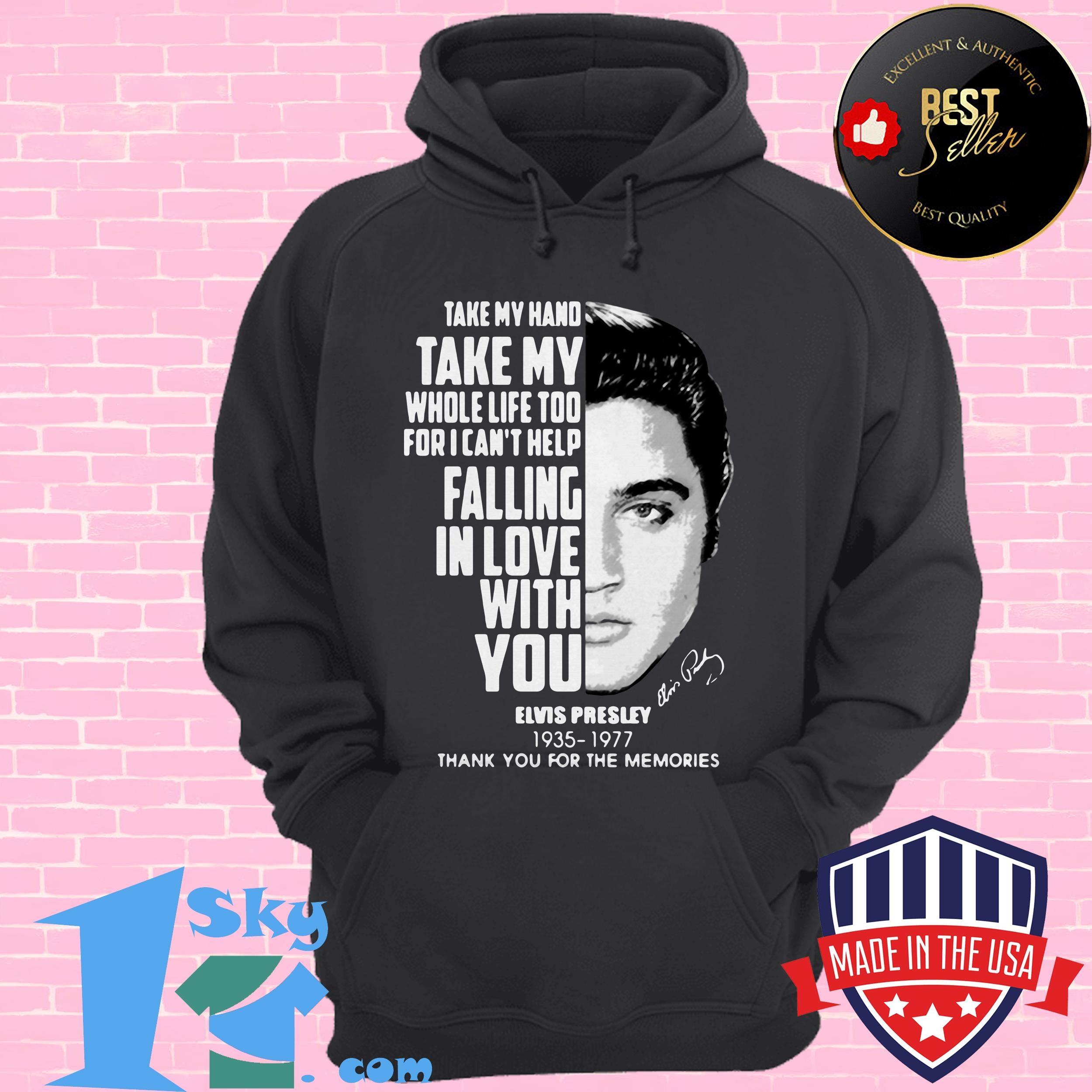 take my hand take my whole life too for i cant help fall in love with you elvis presley hoodie - Take My Hand Take My Whole Life too for I Can't help Fall in Love with You Elvis Presley shirt