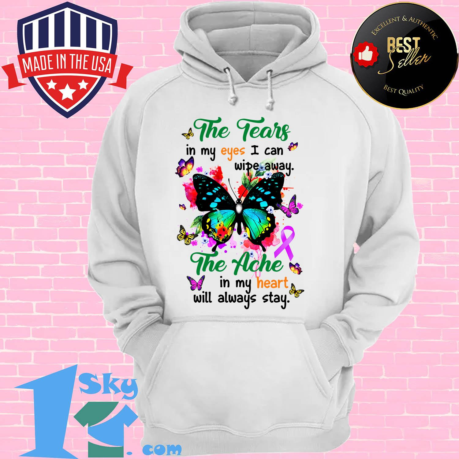 the tears in my eyes i can wipe away the ache in my heart will always butterfly stay hoodie - The tears in my eyes I can wipe away the ache in my heart will always butterfly stay shirt