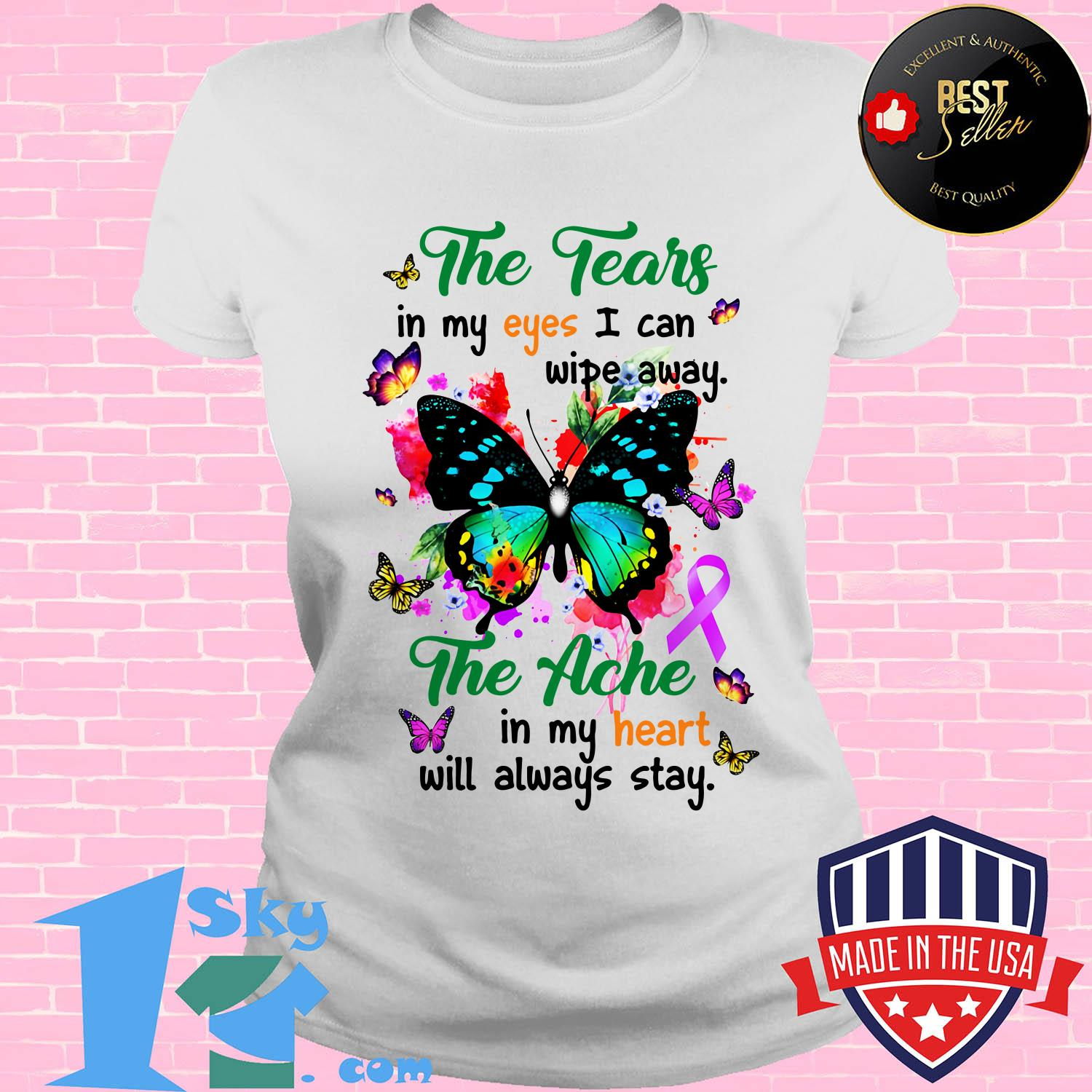 the tears in my eyes i can wipe away the ache in my heart will always butterfly stay ladies tee - The tears in my eyes I can wipe away the ache in my heart will always butterfly stay shirt