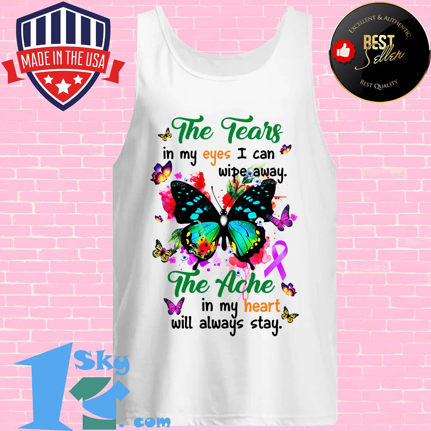 the tears in my eyes i can wipe away the ache in my heart will always butterfly stay tank top - The tears in my eyes I can wipe away the ache in my heart will always butterfly stay shirt