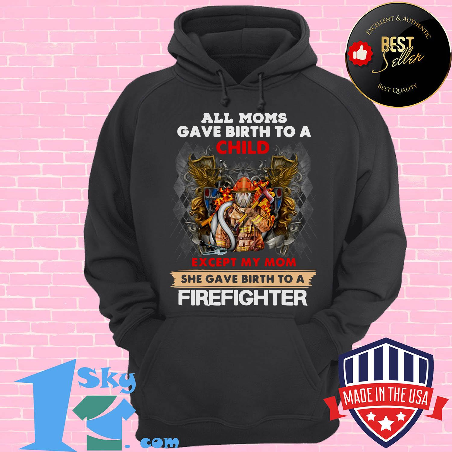 all moms gave birth to a child except my mom she gave birth a firefighter hoodie - All moms gave birth to a child except my mom she gave birth a firefighter shirt