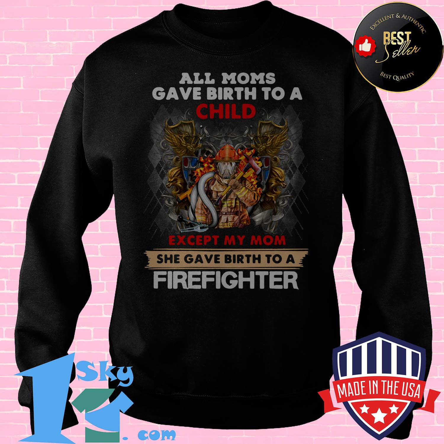 all moms gave birth to a child except my mom she gave birth a firefighter sweatshirt - All moms gave birth to a child except my mom she gave birth a firefighter shirt