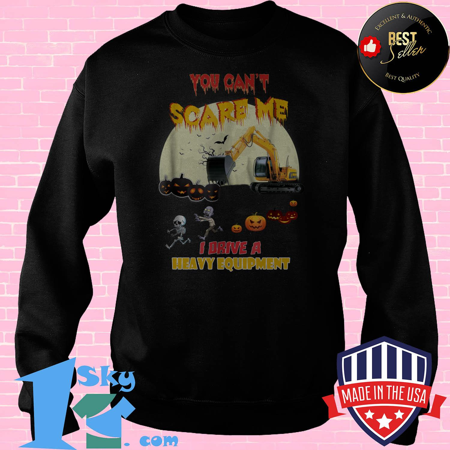 you cant scare me i drive a heavy equipment halloween sweatshirt - You Can't Scare Me I Drive A Heavy Equipment Halloween shirt