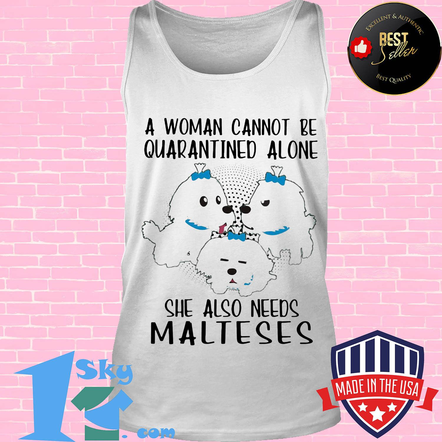 A woman cannot be quarantined alone she also needs malteses shirt