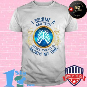 I became a rad tech because your life is worth my time shirt