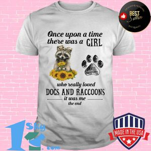 Once upon a time there was a girl who really loved paw dogs and raccoons it's was me the end shirt