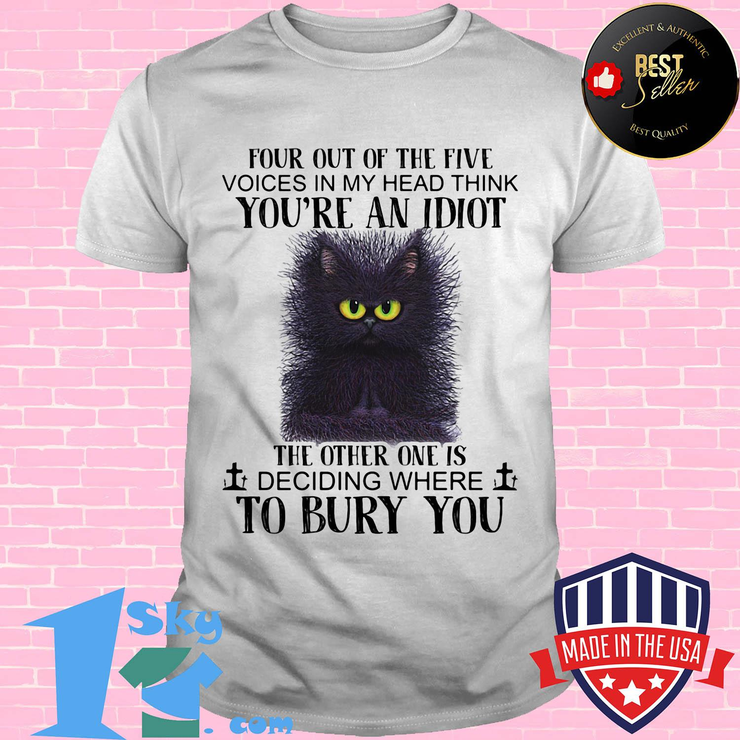 Cat four out of the five voices in my head think you're an idiot the other one is deciding where to bury you shirt